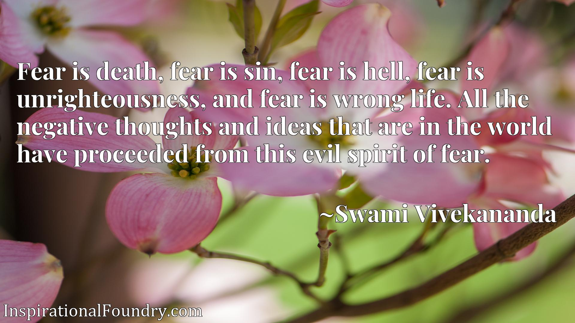 Fear is death, fear is sin, fear is hell, fear is unrighteousness, and fear is wrong life. All the negative thoughts and ideas that are in the world have proceeded from this evil spirit of fear.