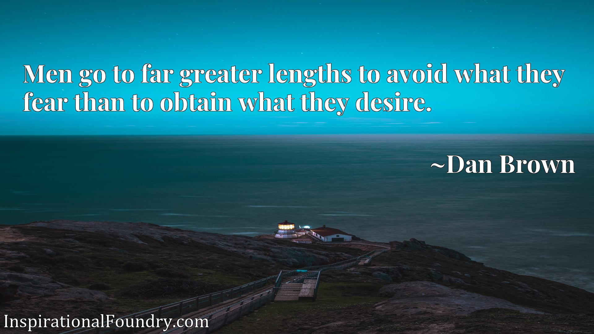 Men go to far greater lengths to avoid what they fear than to obtain what they desire.