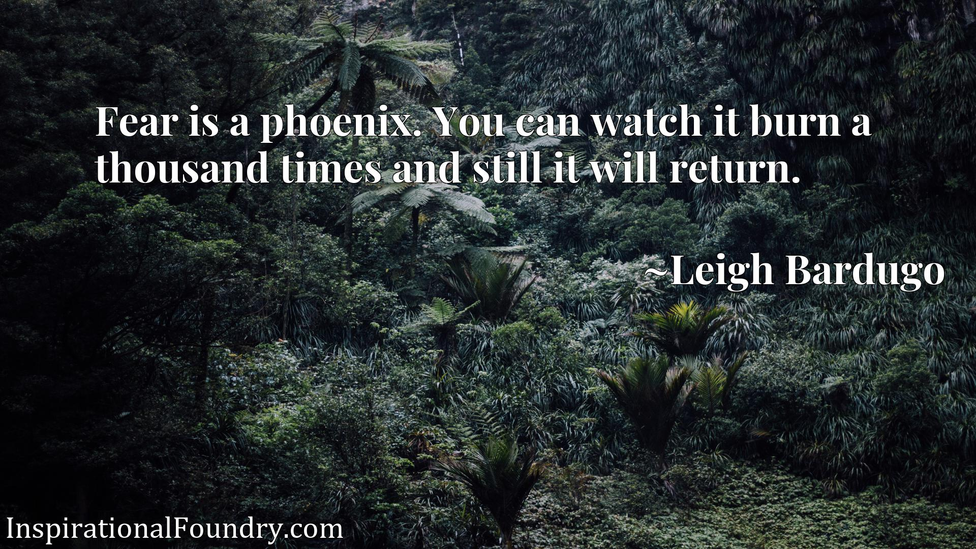 Fear is a phoenix. You can watch it burn a thousand times and still it will return.