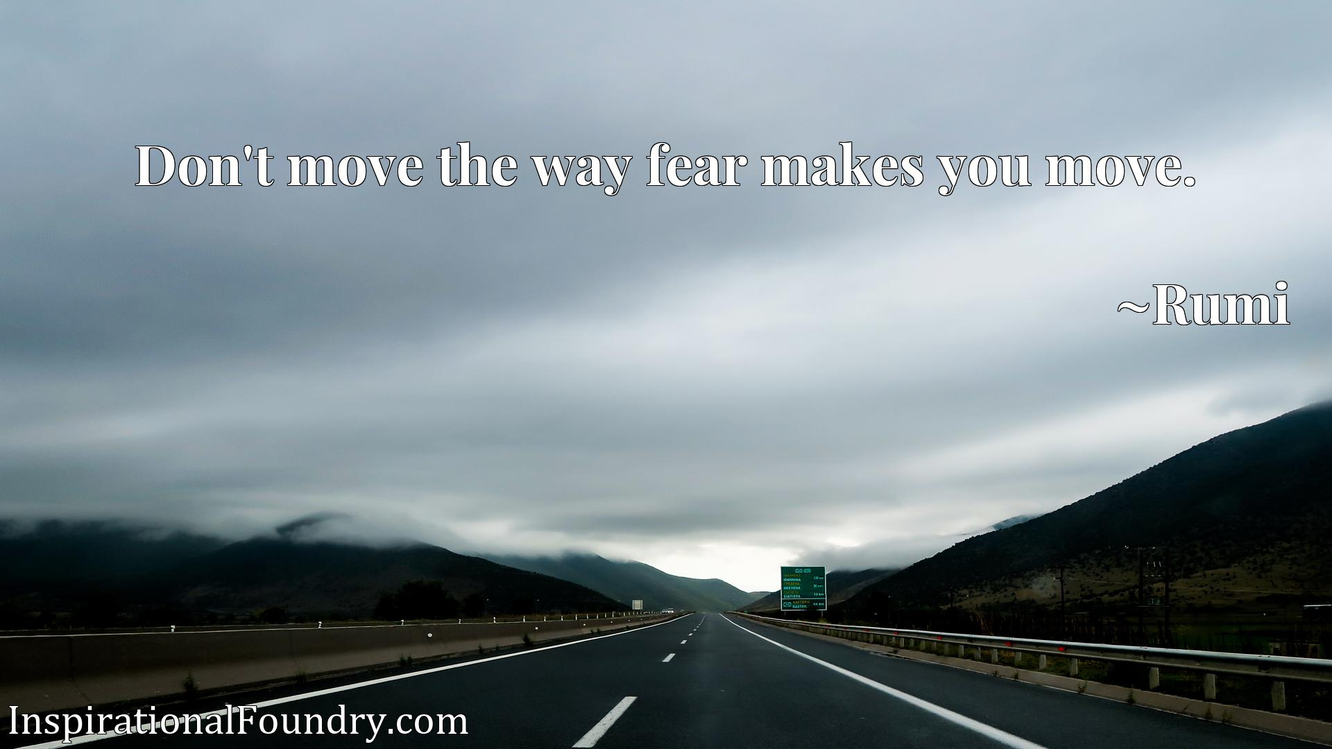 Don't move the way fear makes you move.