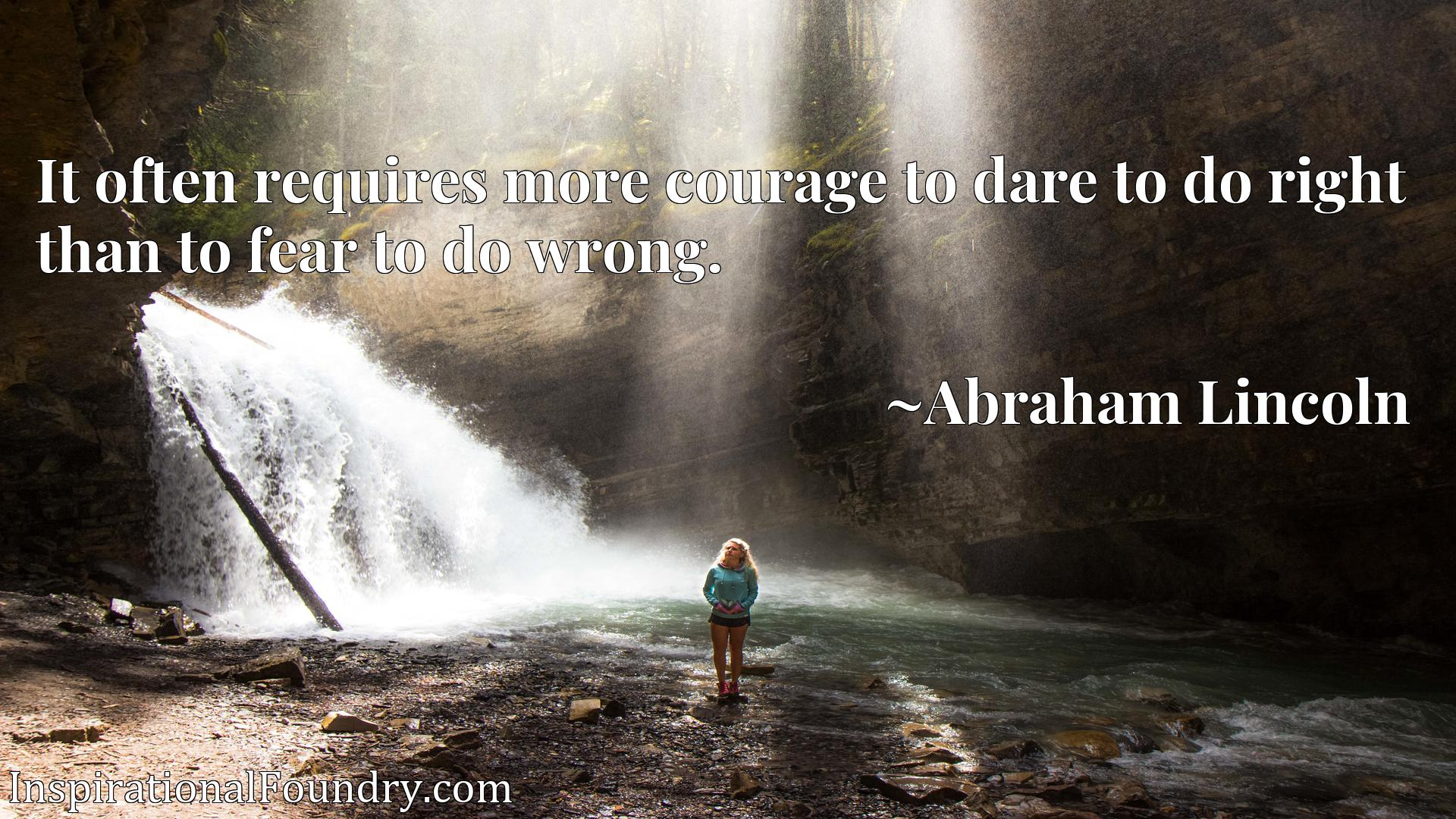 It often requires more courage to dare to do right than to fear to do wrong.