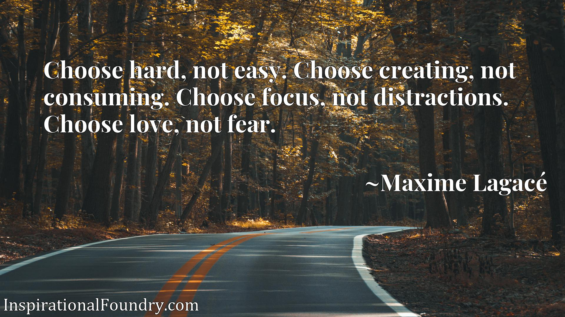 Choose hard, not easy. Choose creating, not consuming. Choose focus, not distractions. Choose love, not fear.