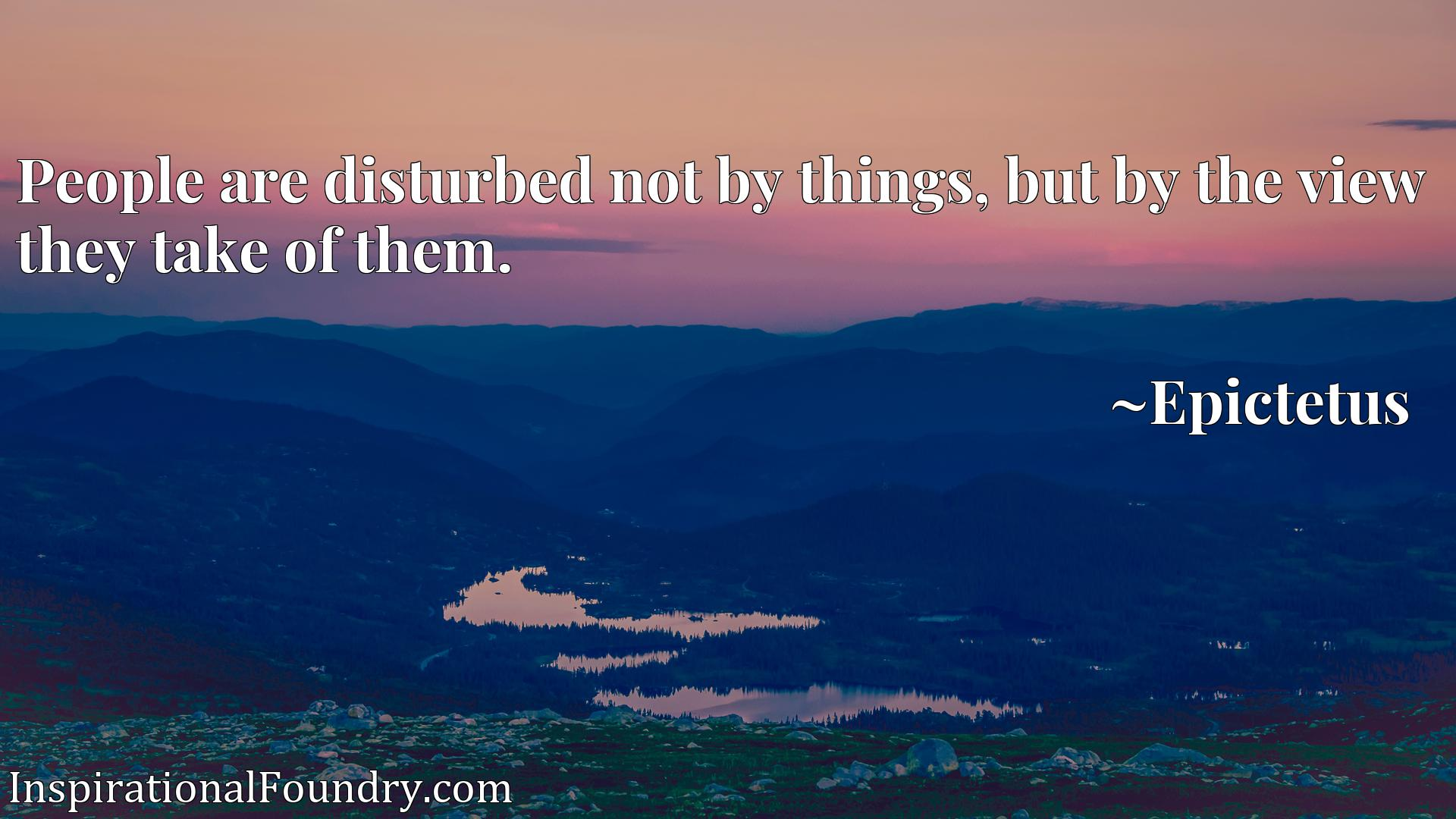 People are disturbed not by things, but by the view they take of them.