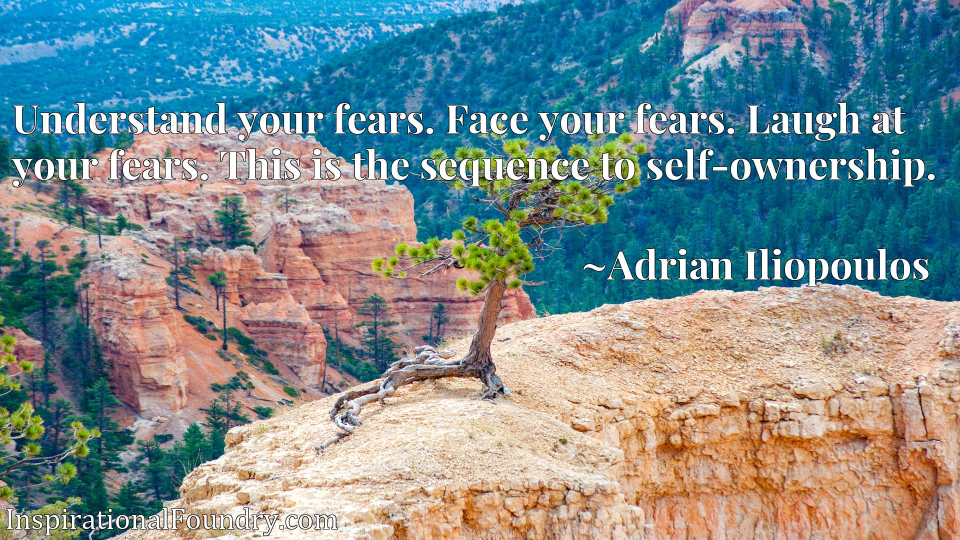Understand your fears. Face your fears. Laugh at your fears. This is the sequence to self-ownership.