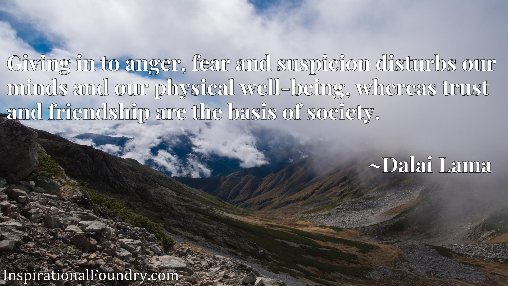 Giving in to anger, fear and suspicion disturbs our minds and our physical well-being, whereas trust and friendship are the basis of society.