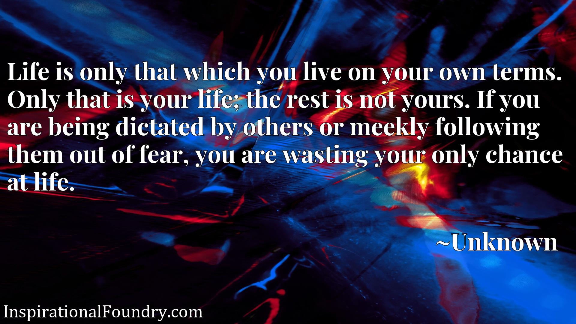 Life is only that which you live on your own terms. Only that is your life; the rest is not yours. If you are being dictated by others or meekly following them out of fear, you are wasting your only chance at life.