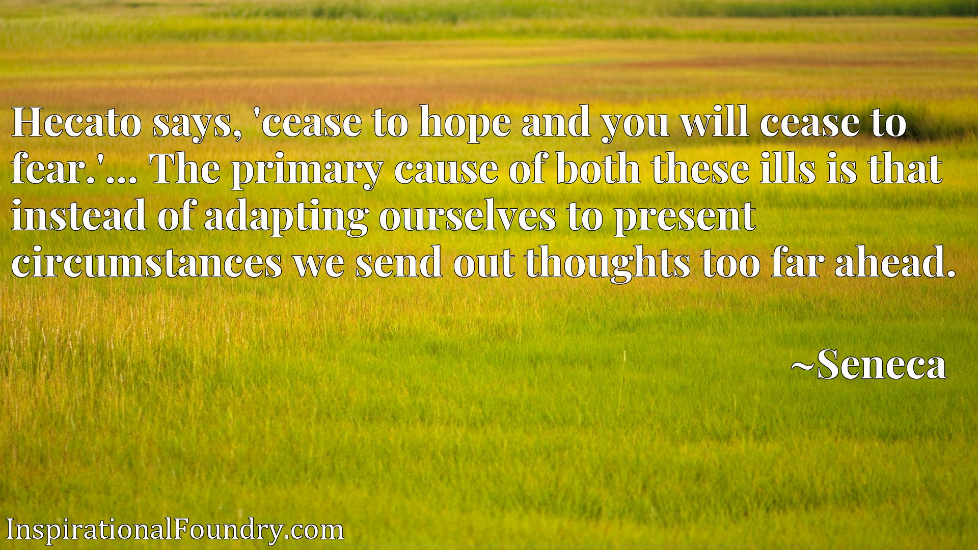 Hecato says, 'cease to hope and you will cease to fear.'... The primary cause of both these ills is that instead of adapting ourselves to present circumstances we send out thoughts too far ahead.