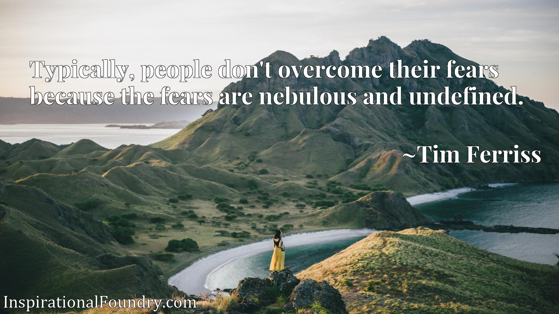 Typically, people don't overcome their fears because the fears are nebulous and undefined.