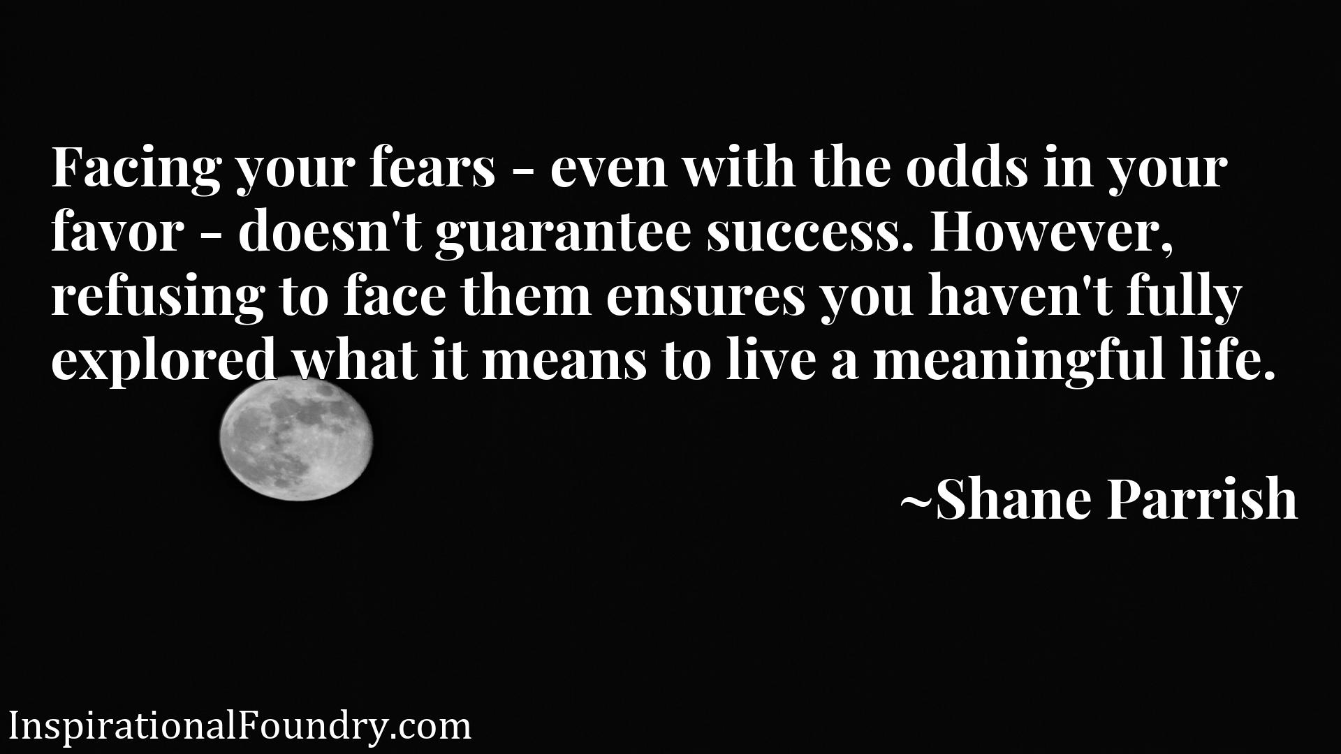 Facing your fears - even with the odds in your favor - doesn't guarantee success. However, refusing to face them ensures you haven't fully explored what it means to live a meaningful life.