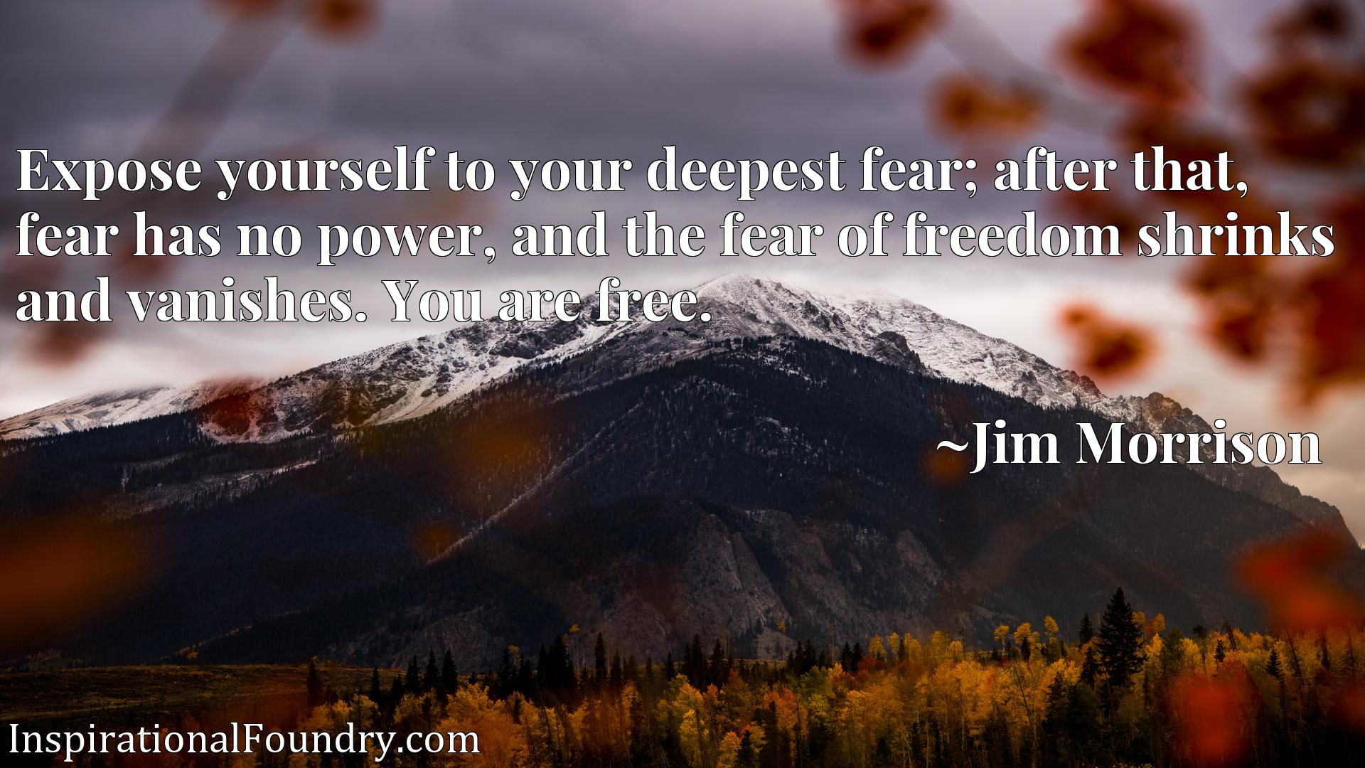 Expose yourself to your deepest fear; after that, fear has no power, and the fear of freedom shrinks and vanishes. You are free.