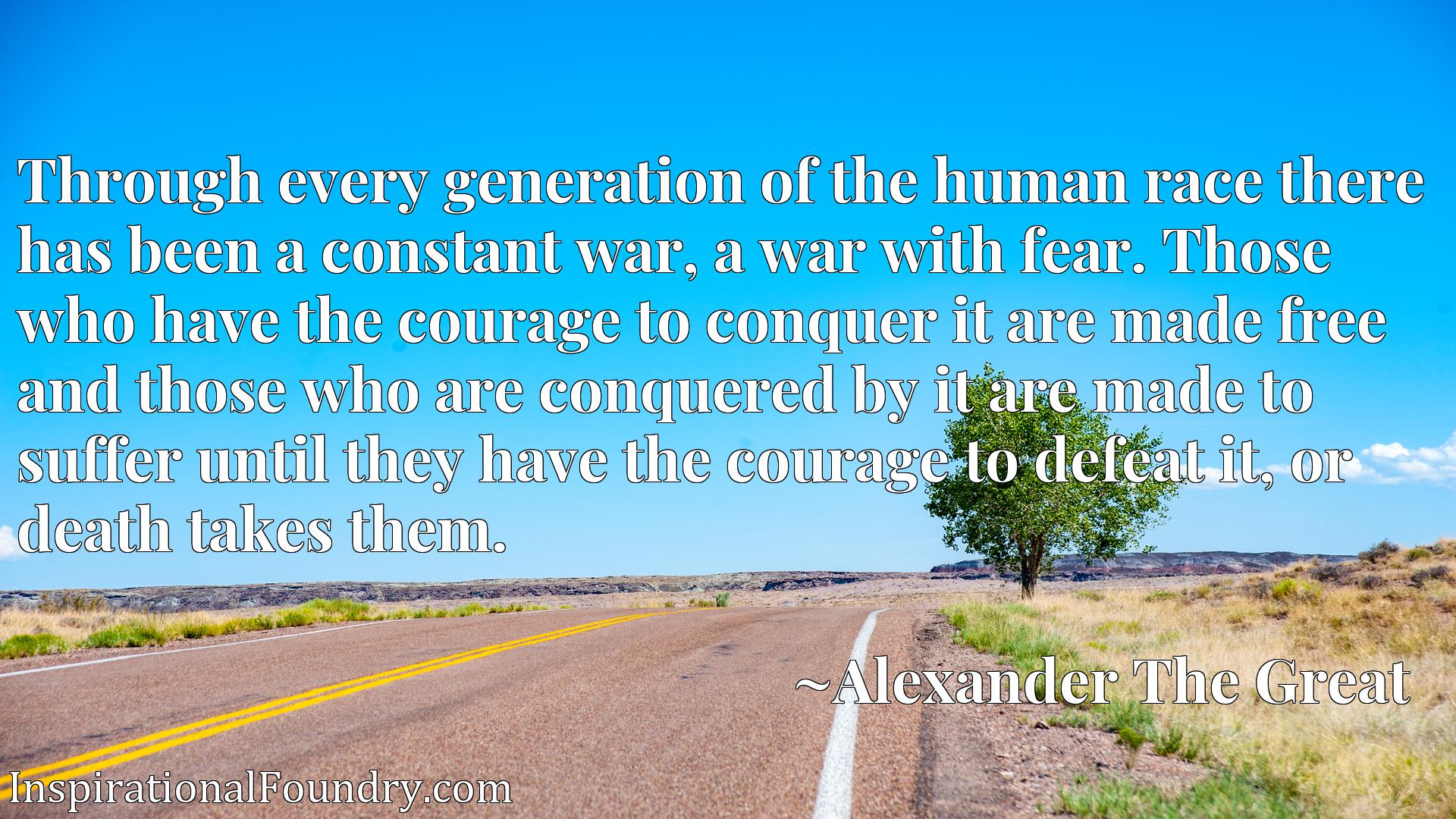 Through every generation of the human race there has been a constant war, a war with fear. Those who have the courage to conquer it are made free and those who are conquered by it are made to suffer until they have the courage to defeat it, or death takes them.