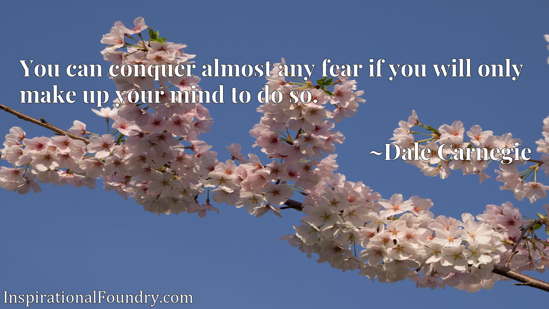 You can conquer almost any fear if you will only make up your mind to do so.