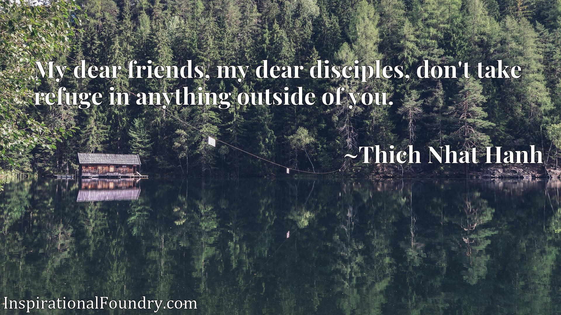My dear friends, my dear disciples, don't take refuge in anything outside of you.