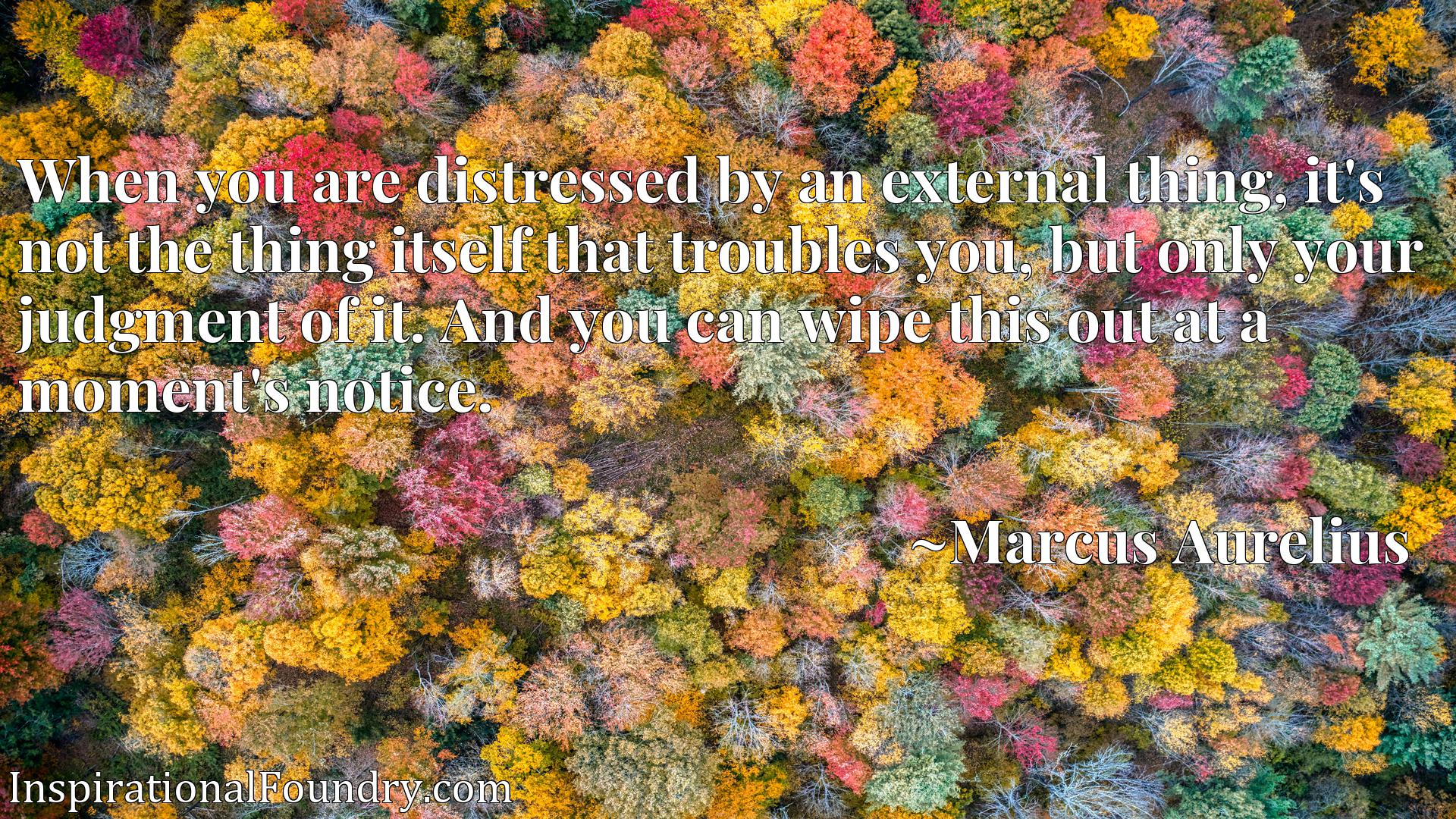 When you are distressed by an external thing, it's not the thing itself that troubles you, but only your judgment of it. And you can wipe this out at a moment's notice.