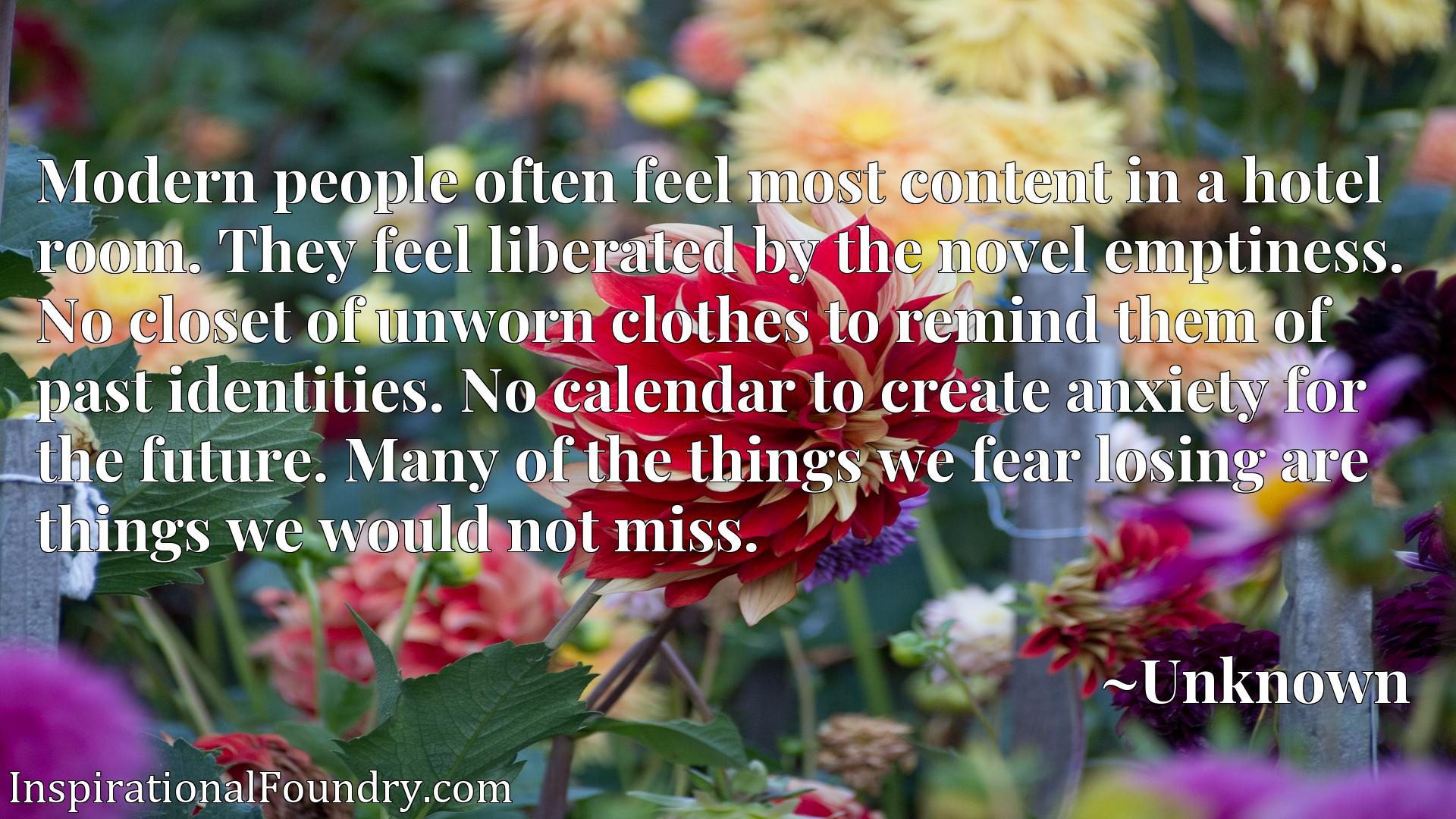 Modern people often feel most content in a hotel room. They feel liberated by the novel emptiness. No closet of unworn clothes to remind them of past identities. No calendar to create anxiety for the future. Many of the things we fear losing are things we would not miss.