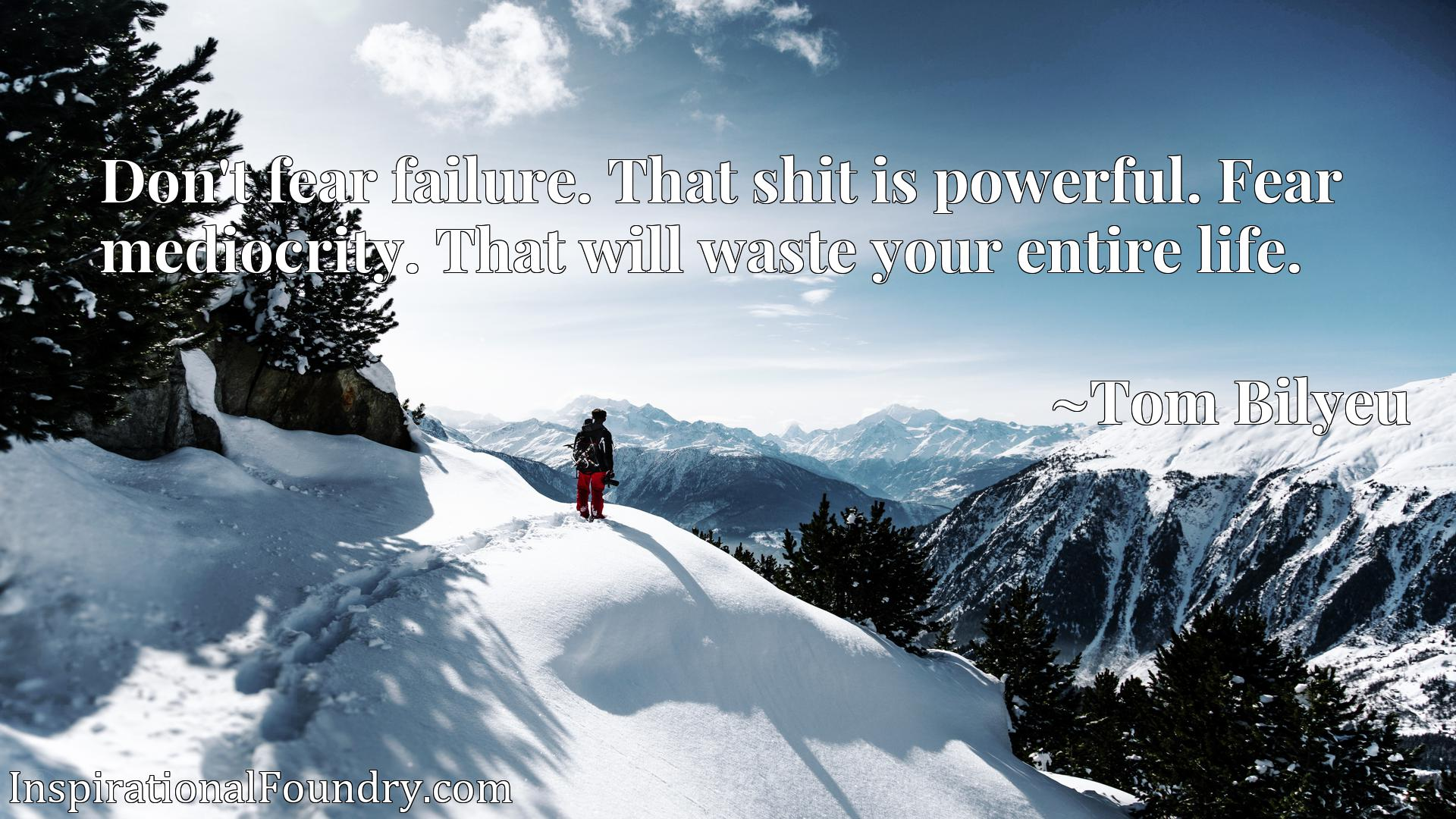 Don't fear failure. That shit is powerful. Fear mediocrity. That will waste your entire life.