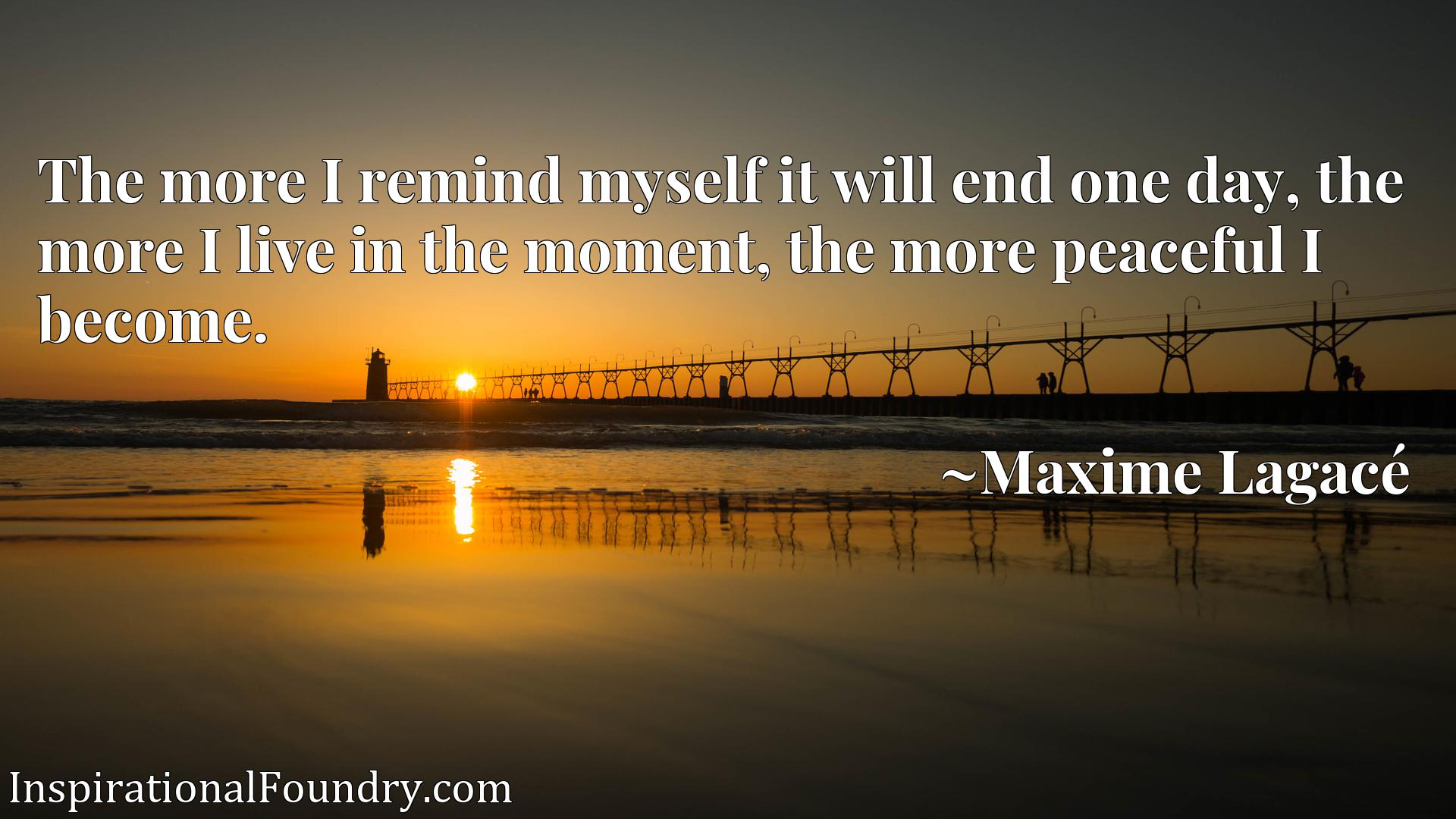 The more I remind myself it will end one day, the more I live in the moment, the more peaceful I become.