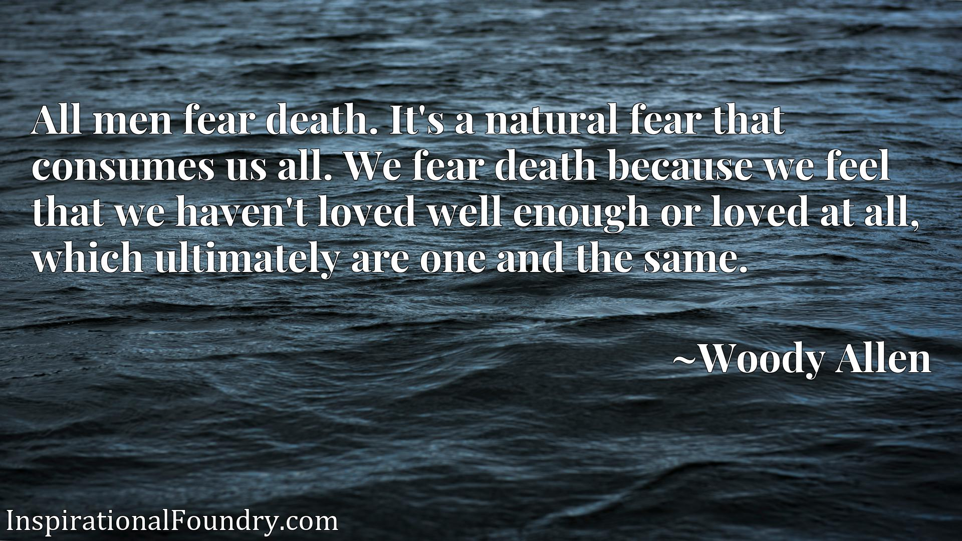 All men fear death. It's a natural fear that consumes us all. We fear death because we feel that we haven't loved well enough or loved at all, which ultimately are one and the same.
