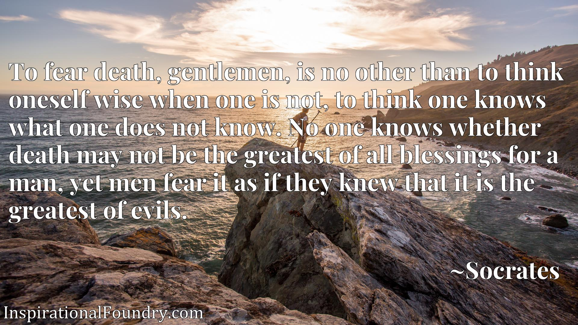 To fear death, gentlemen, is no other than to think oneself wise when one is not, to think one knows what one does not know. No one knows whether death may not be the greatest of all blessings for a man, yet men fear it as if they knew that it is the greatest of evils.