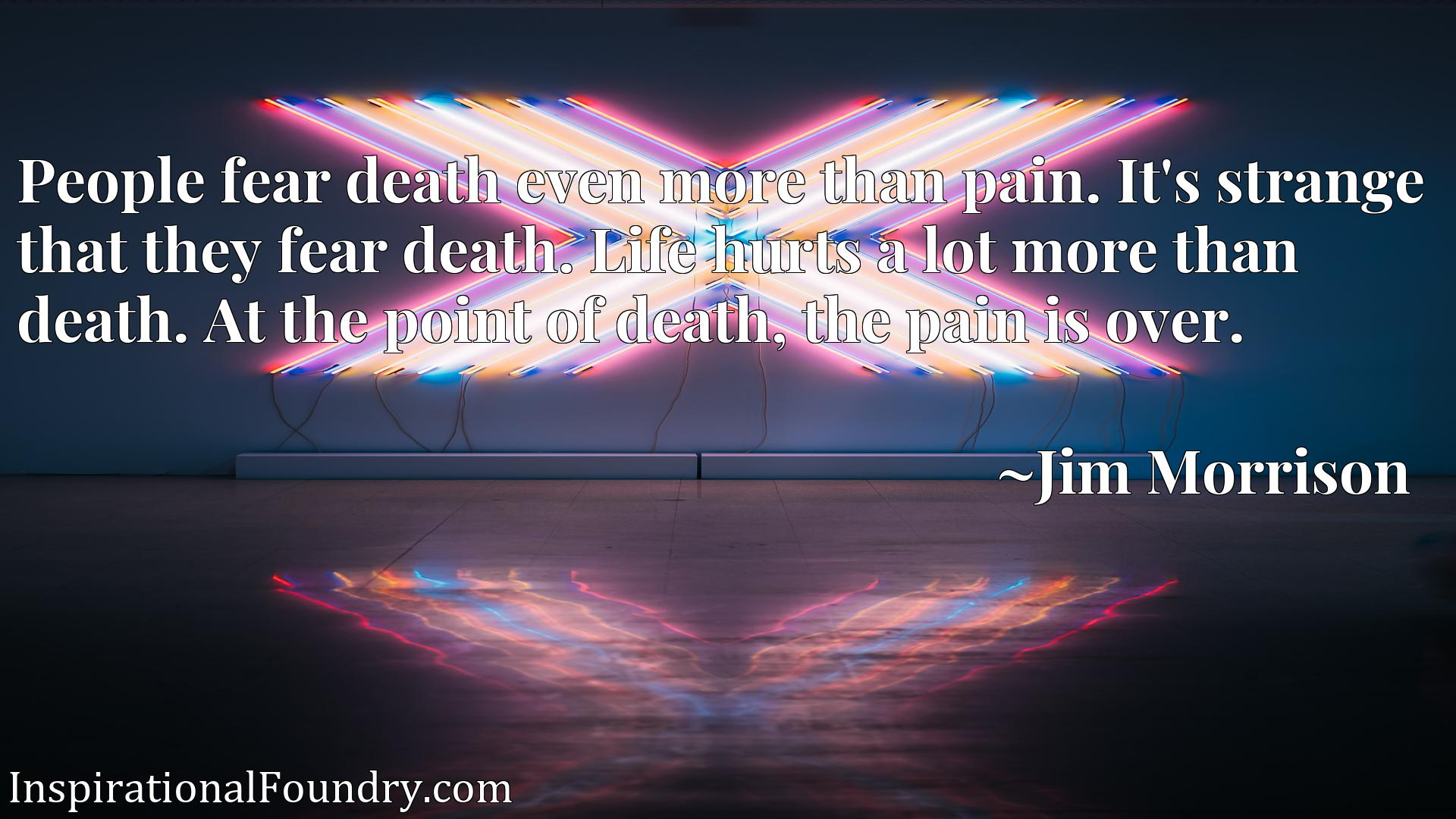 People fear death even more than pain. It's strange that they fear death. Life hurts a lot more than death. At the point of death, the pain is over.