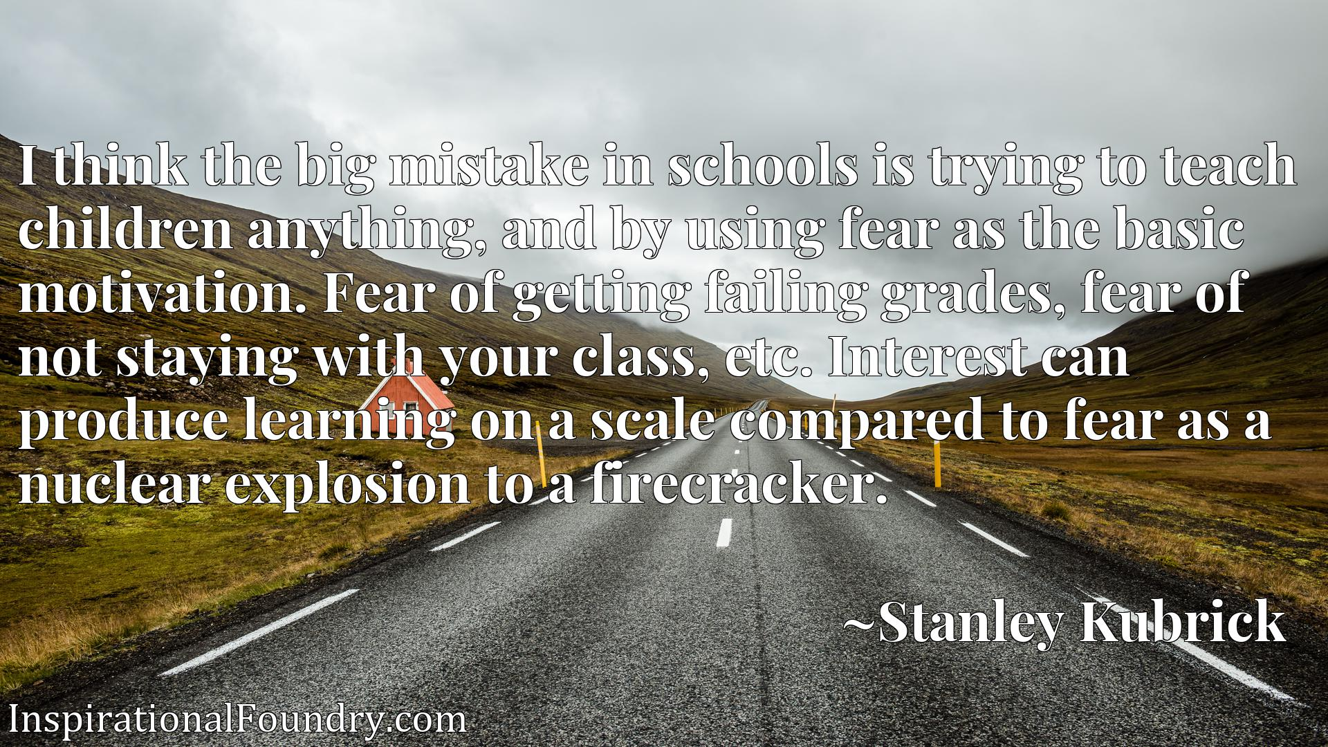 I think the big mistake in schools is trying to teach children anything, and by using fear as the basic motivation. Fear of getting failing grades, fear of not staying with your class, etc. Interest can produce learning on a scale compared to fear as a nuclear explosion to a firecracker.