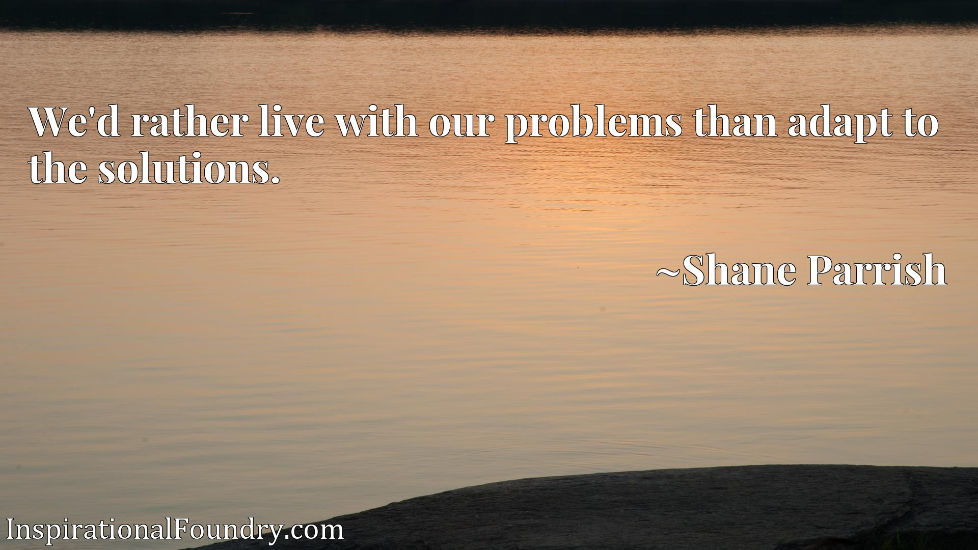 We'd rather live with our problems than adapt to the solutions.