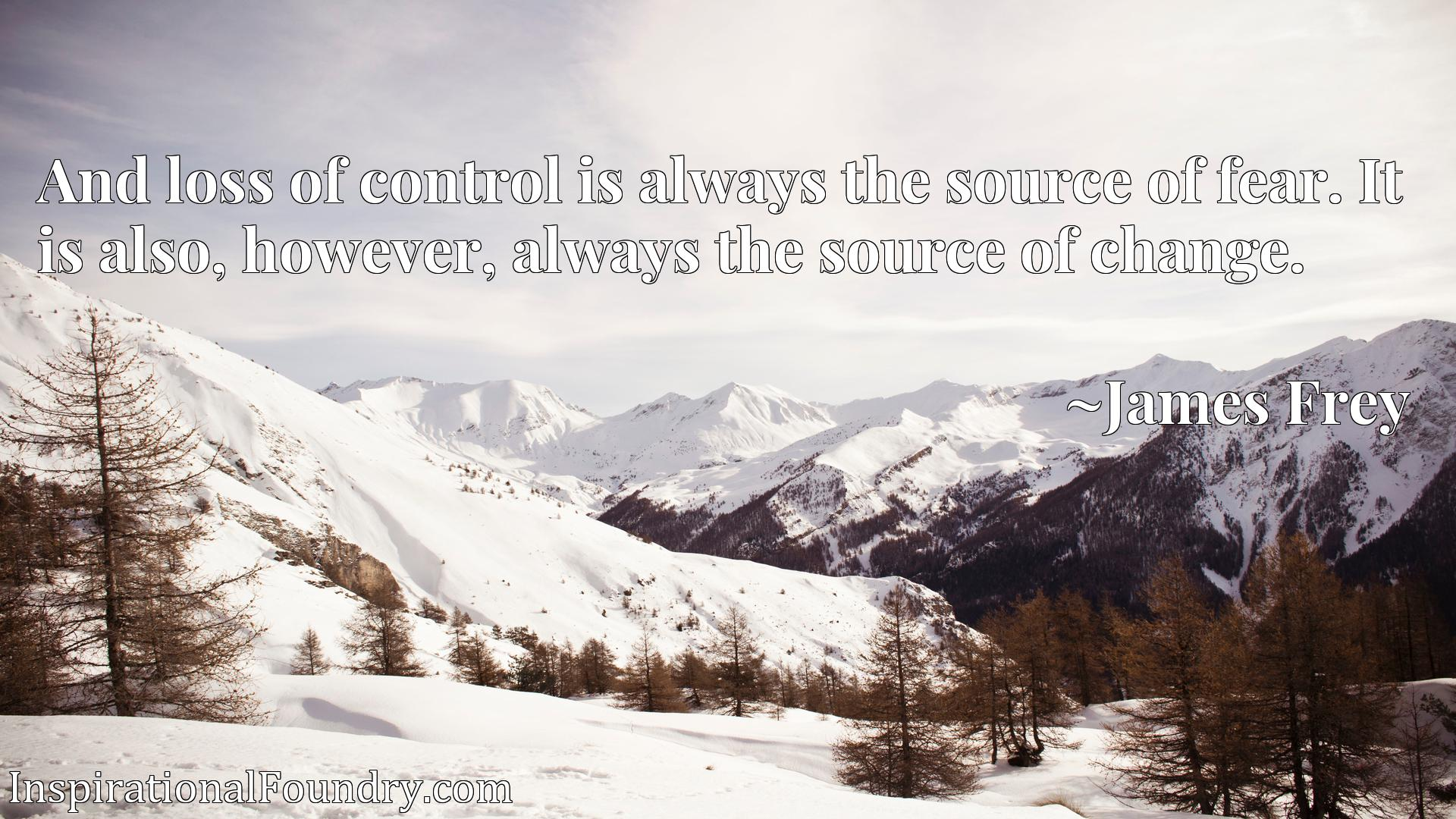 And loss of control is always the source of fear. It is also, however, always the source of change.