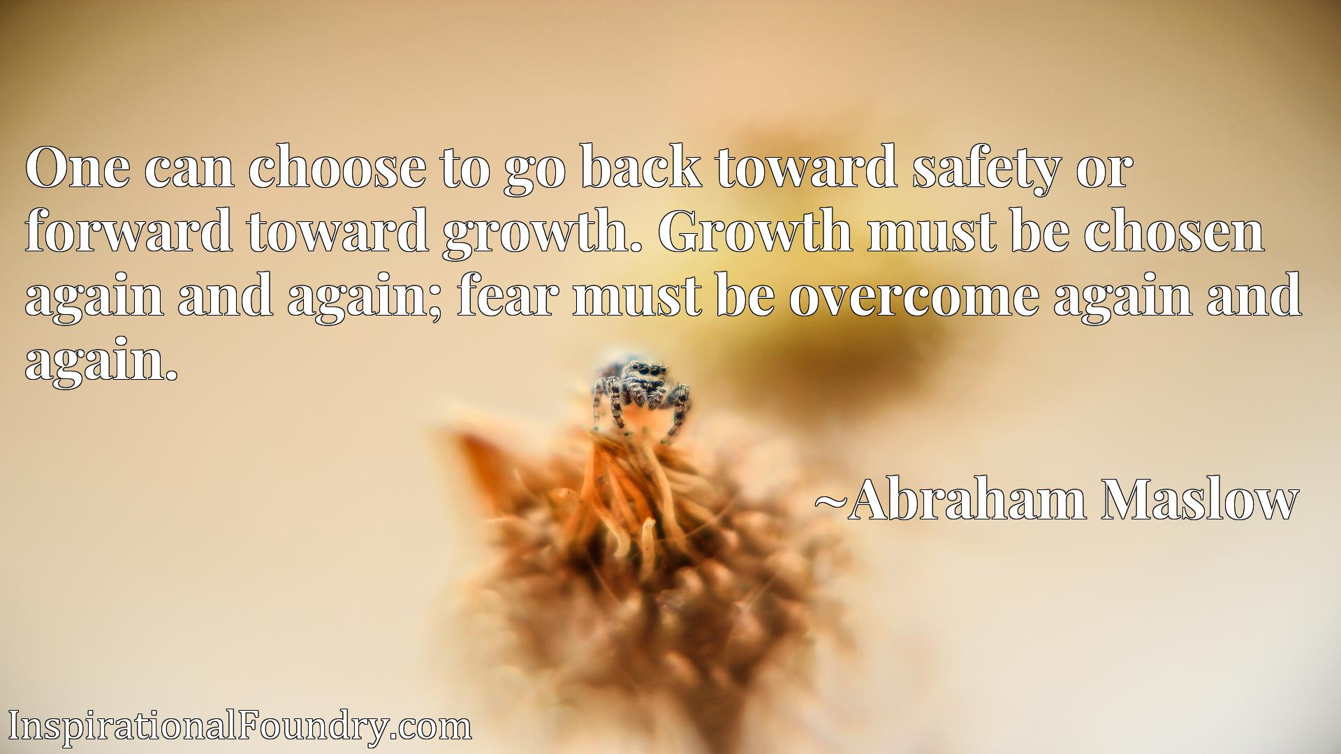 One can choose to go back toward safety or forward toward growth. Growth must be chosen again and again; fear must be overcome again and again.