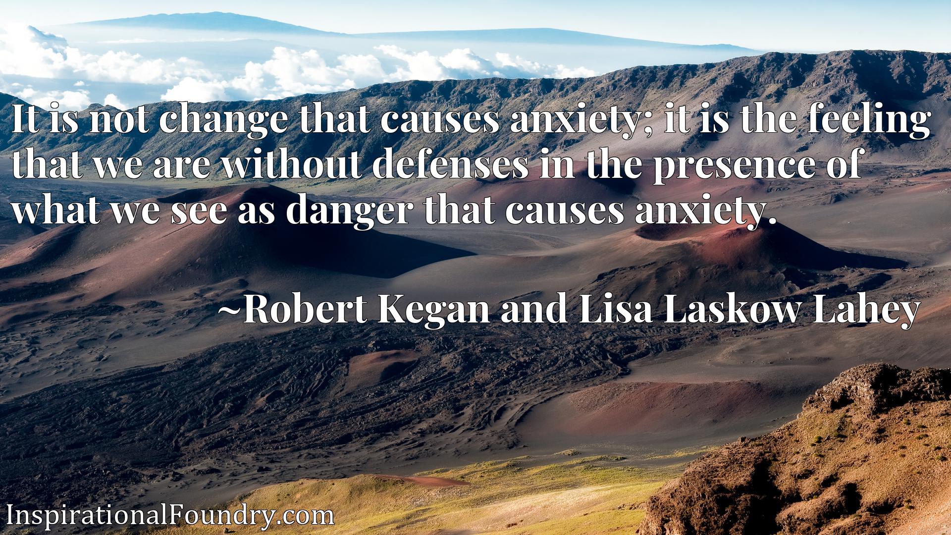 It is not change that causes anxiety; it is the feeling that we are without defenses in the presence of what we see as danger that causes anxiety.