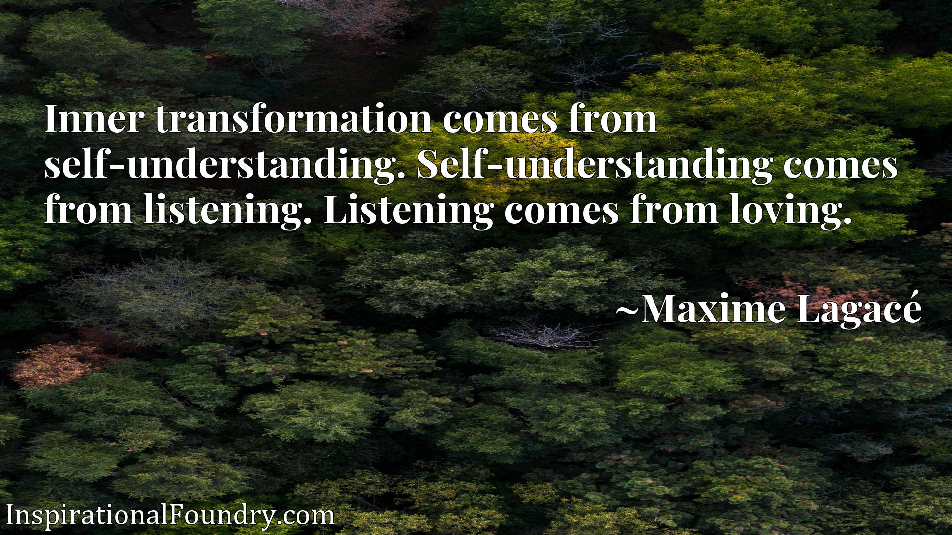 Inner transformation comes from self-understanding. Self-understanding comes from listening. Listening comes from loving.
