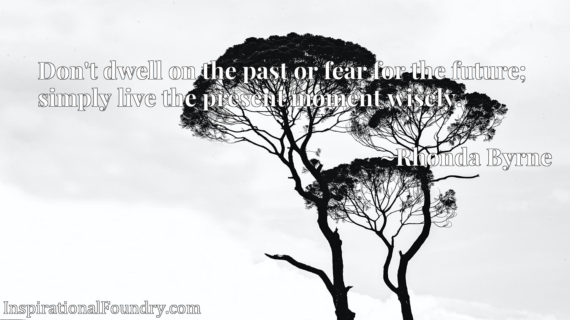 Don't dwell on the past or fear for the future; simply live the present moment wisely.