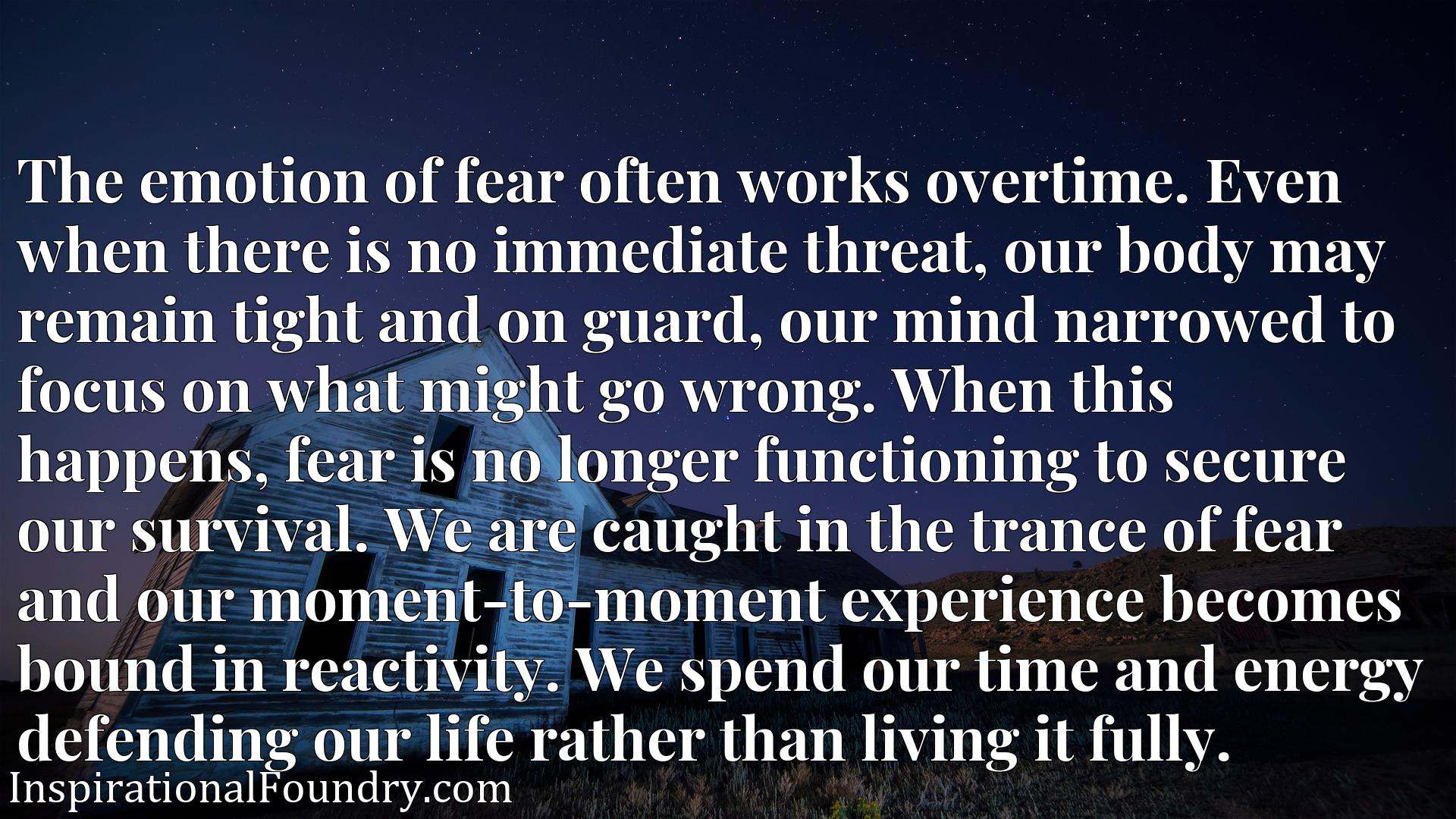 The emotion of fear often works overtime. Even when there is no immediate threat, our body may remain tight and on guard, our mind narrowed to focus on what might go wrong. When this happens, fear is no longer functioning to secure our survival. We are caught in the trance of fear and our moment-to-moment experience becomes bound in reactivity. We spend our time and energy defending our life rather than living it fully.