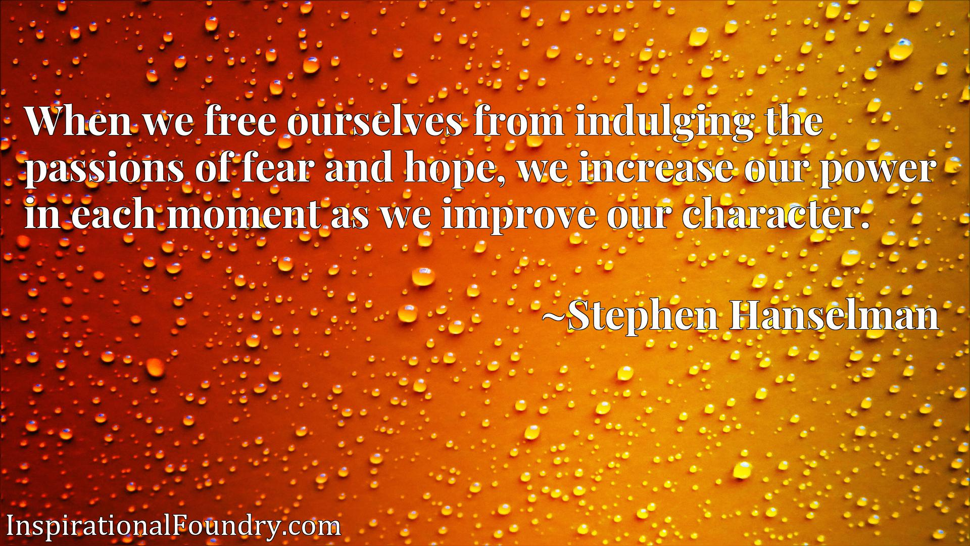 When we free ourselves from indulging the passions of fear and hope, we increase our power in each moment as we improve our character.