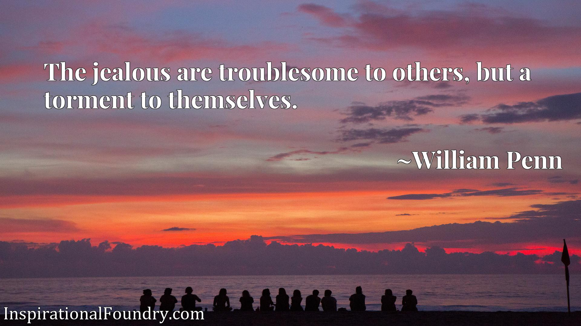 The jealous are troublesome to others, but a torment to themselves.