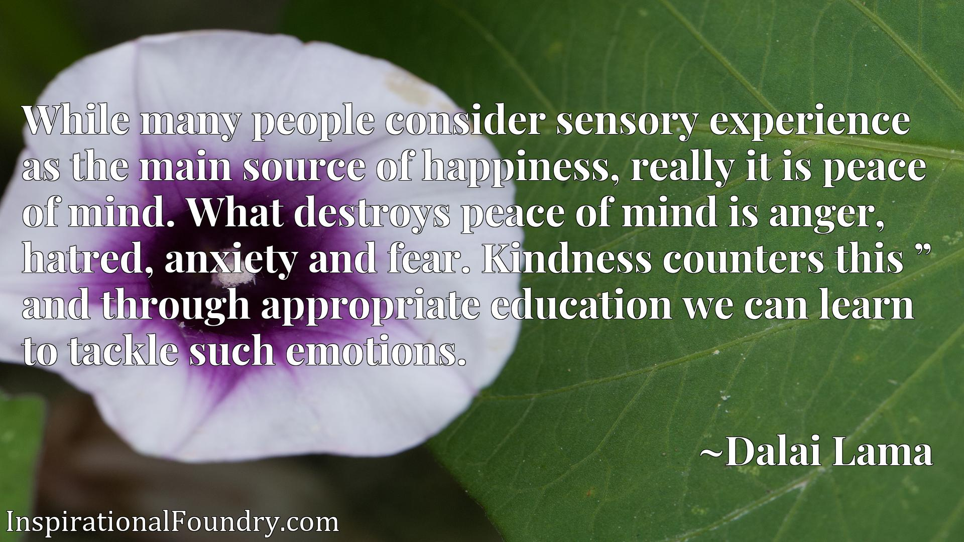 """While many people consider sensory experience as the main source of happiness, really it is peace of mind. What destroys peace of mind is anger, hatred, anxiety and fear. Kindness counters this """" and through appropriate education we can learn to tackle such emotions."""