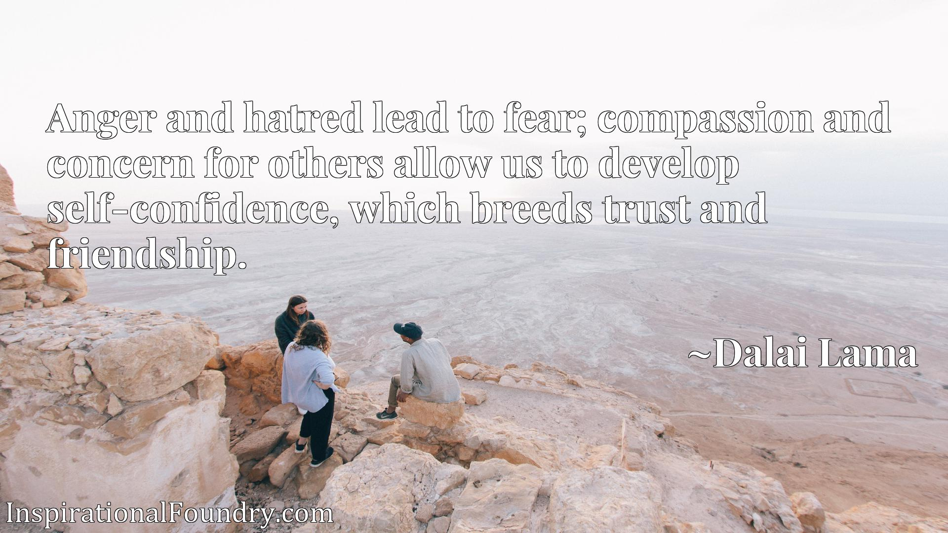 Anger and hatred lead to fear; compassion and concern for others allow us to develop self-confidence, which breeds trust and friendship.