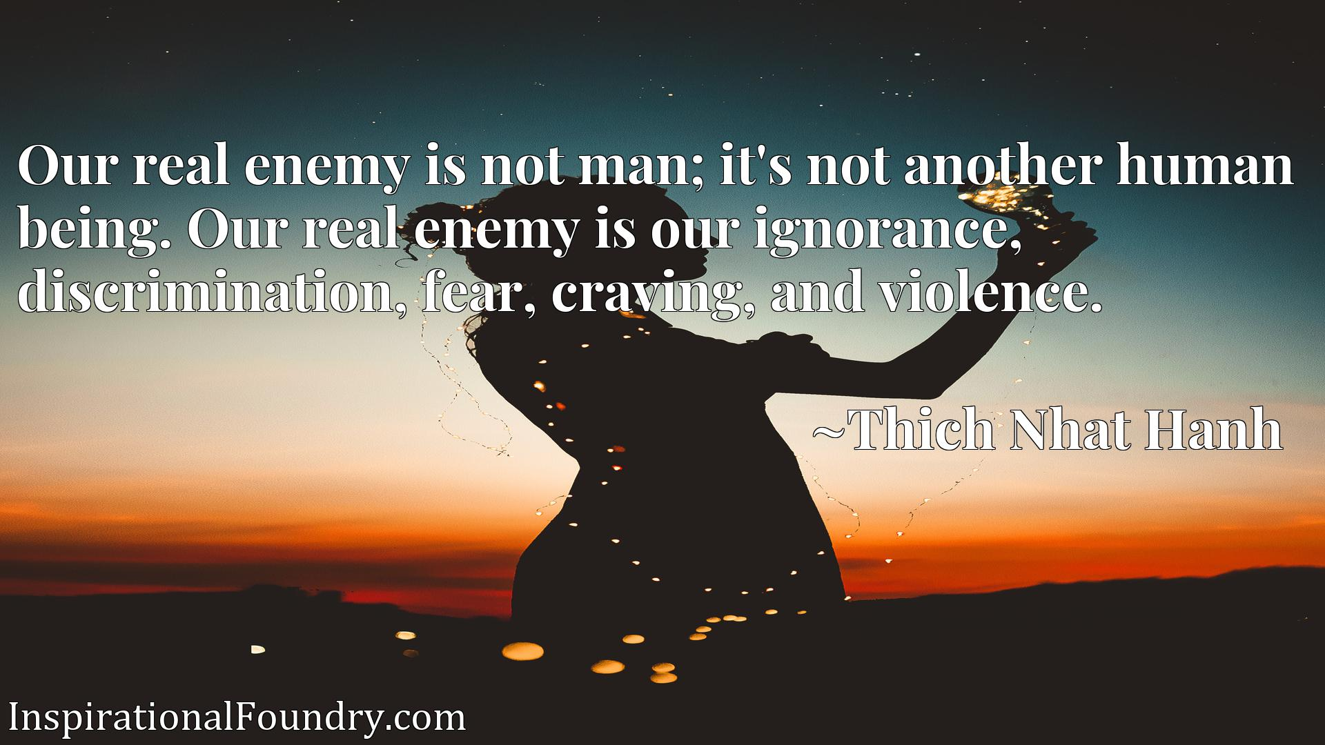 Our real enemy is not man; it's not another human being. Our real enemy is our ignorance, discrimination, fear, craving, and violence.