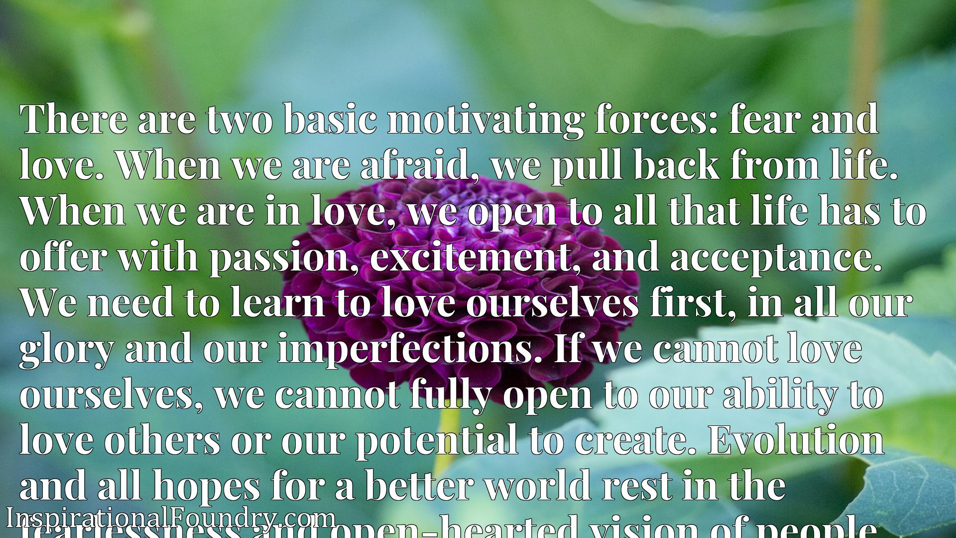 There are two basic motivating forces: fear and love. When we are afraid, we pull back from life. When we are in love, we open to all that life has to offer with passion, excitement, and acceptance. We need to learn to love ourselves first, in all our glory and our imperfections. If we cannot love ourselves, we cannot fully open to our ability to love others or our potential to create. Evolution and all hopes for a better world rest in the fearlessness and open-hearted vision of people who embrace life.