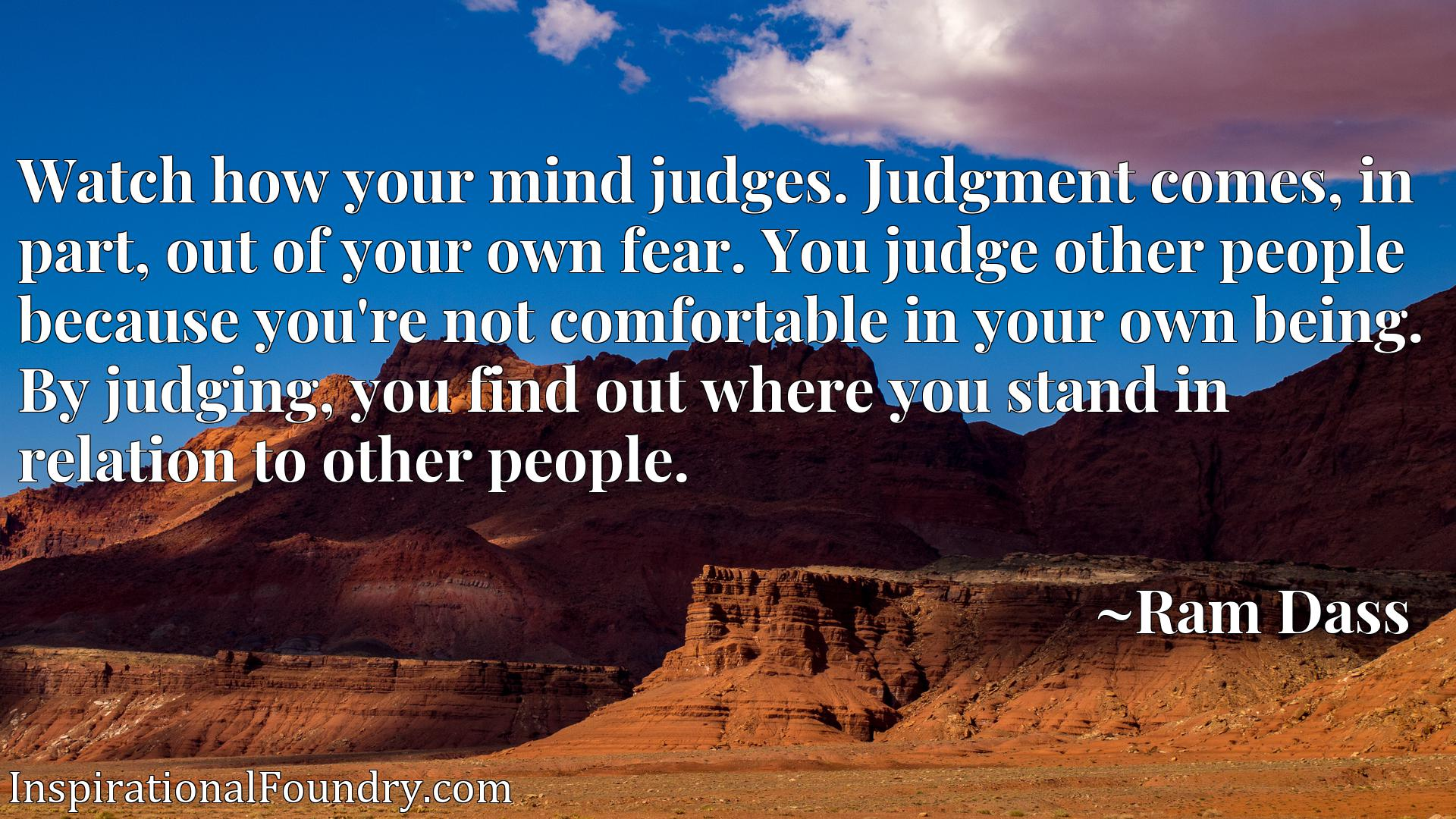 Watch how your mind judges. Judgment comes, in part, out of your own fear. You judge other people because you're not comfortable in your own being. By judging, you find out where you stand in relation to other people.
