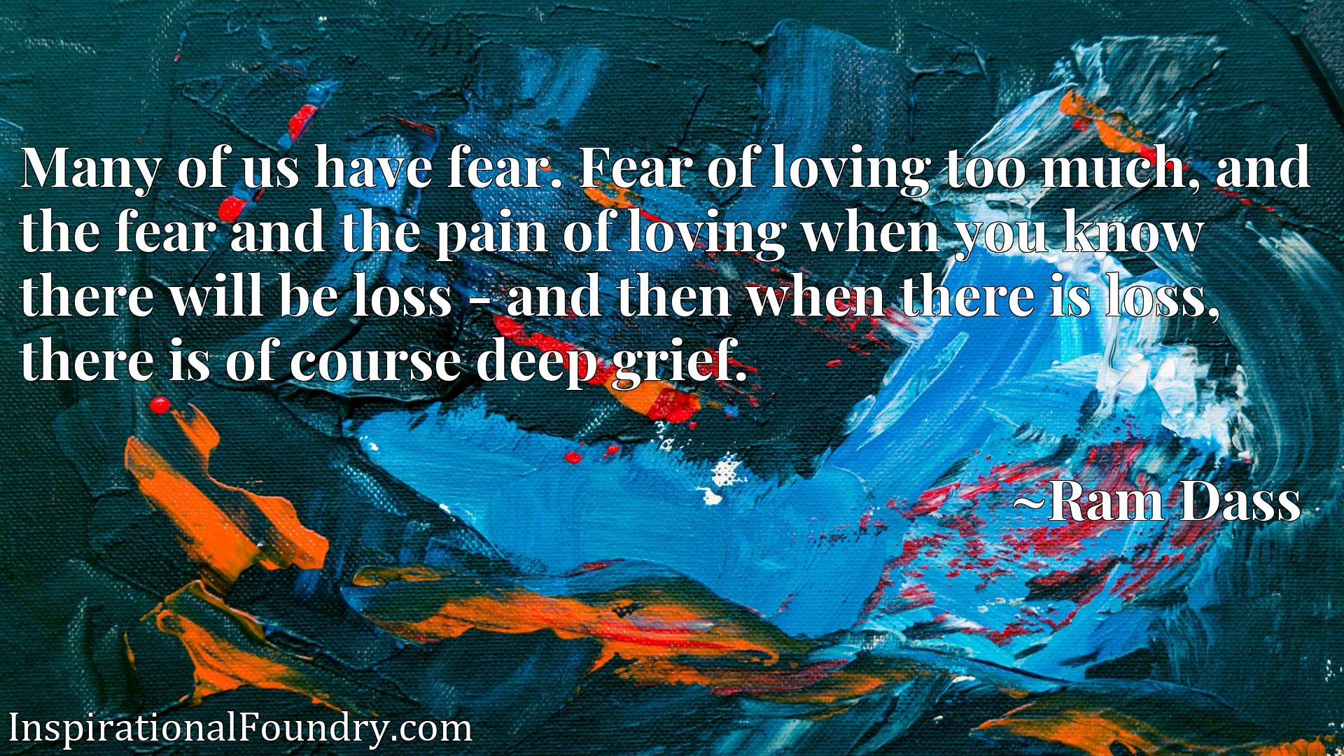 Many of us have fear. Fear of loving too much, and the fear and the pain of loving when you know there will be loss - and then when there is loss, there is of course deep grief.