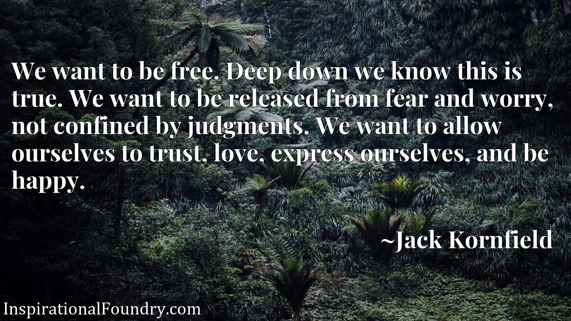 We want to be free. Deep down we know this is true. We want to be released from fear and worry, not confined by judgments. We want to allow ourselves to trust, love, express ourselves, and be happy.