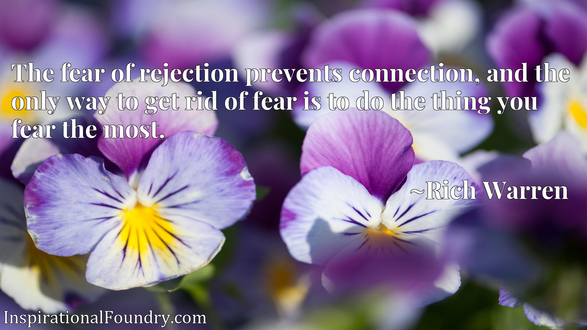 The fear of rejection prevents connection, and the only way to get rid of fear is to do the thing you fear the most.