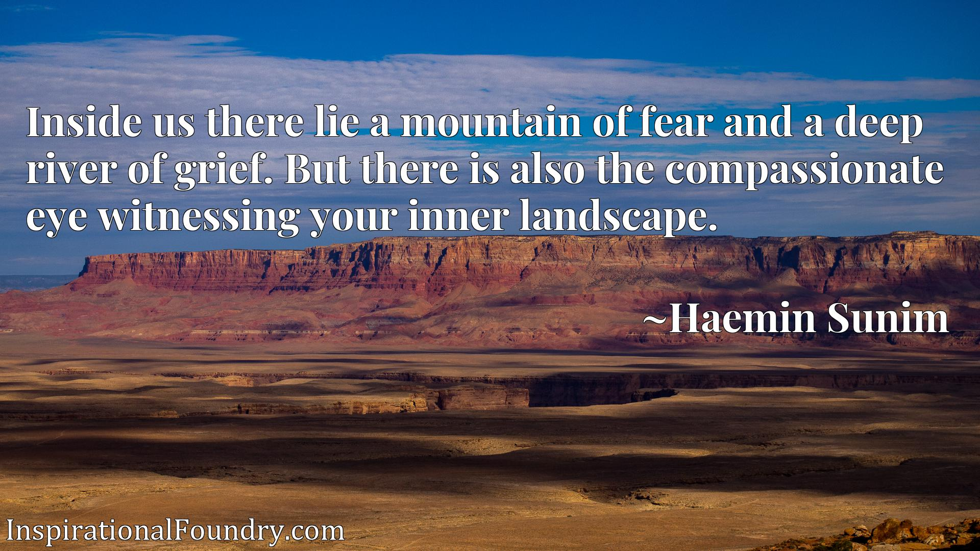 Inside us there lie a mountain of fear and a deep river of grief. But there is also the compassionate eye witnessing your inner landscape.