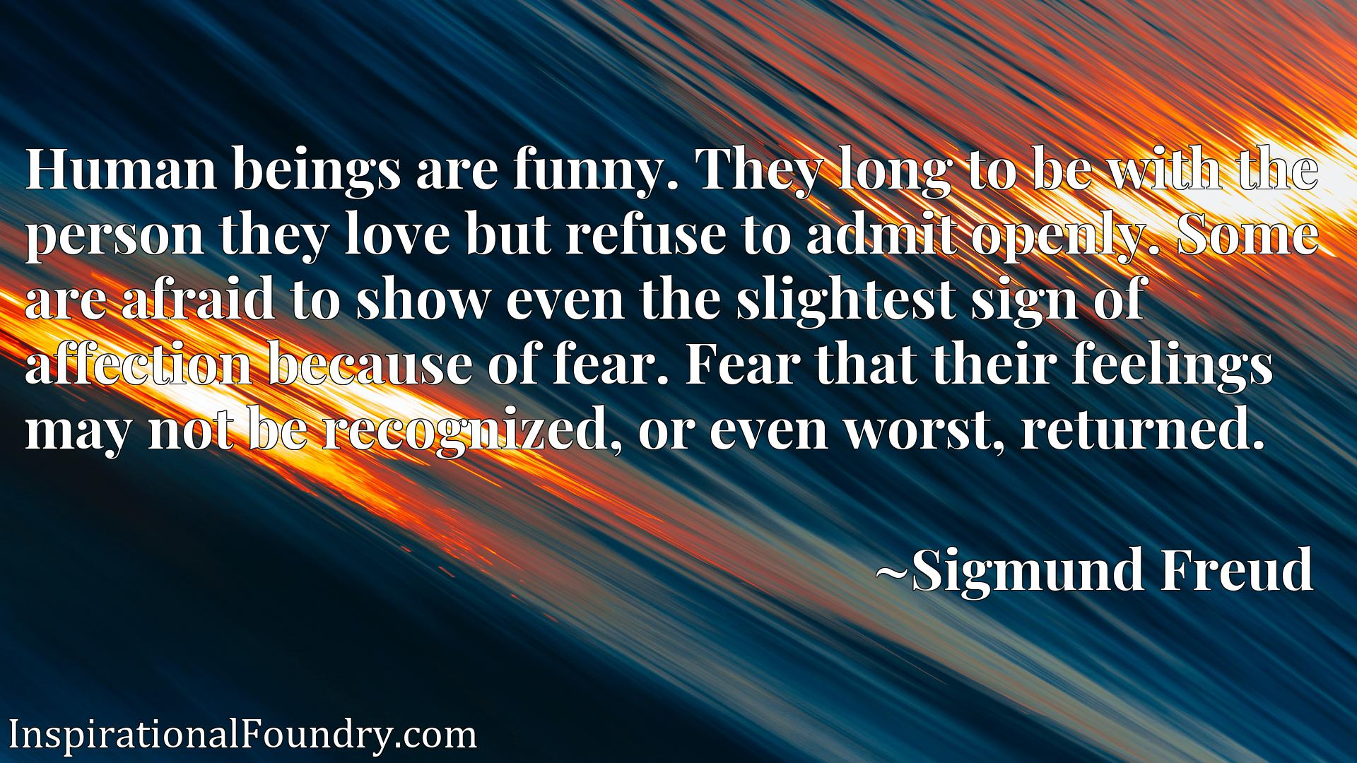 Human beings are funny. They long to be with the person they love but refuse to admit openly. Some are afraid to show even the slightest sign of affection because of fear. Fear that their feelings may not be recognized, or even worst, returned.