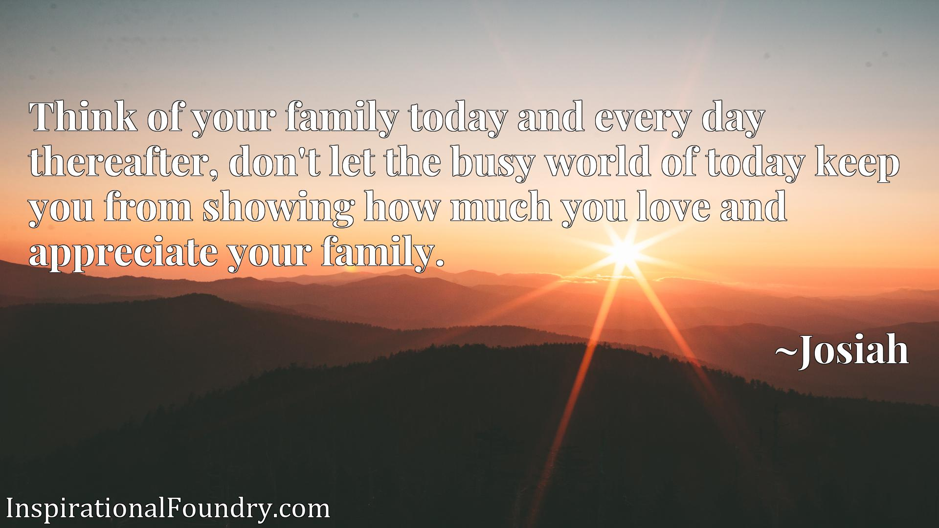 Think of your family today and every day thereafter, don't let the busy world of today keep you from showing how much you love and appreciate your family.