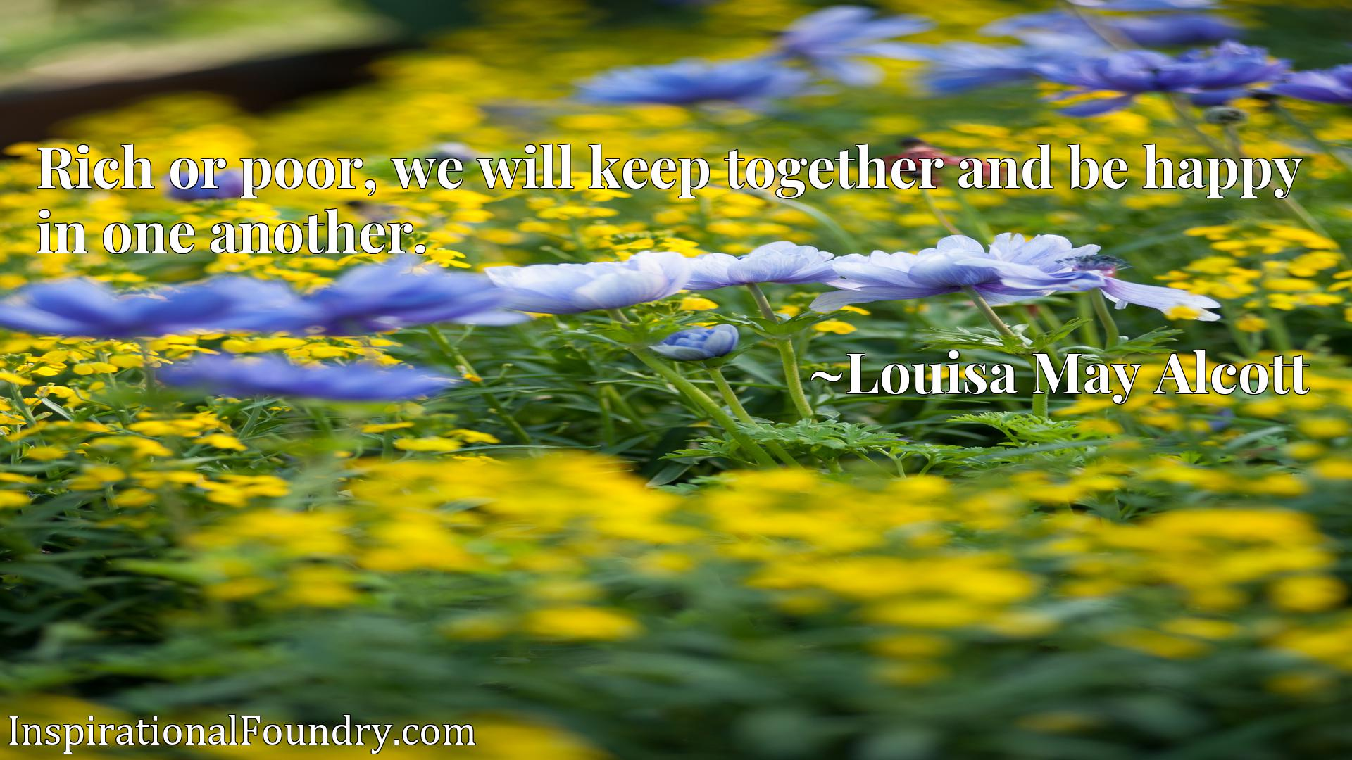 Rich or poor, we will keep together and be happy in one another.