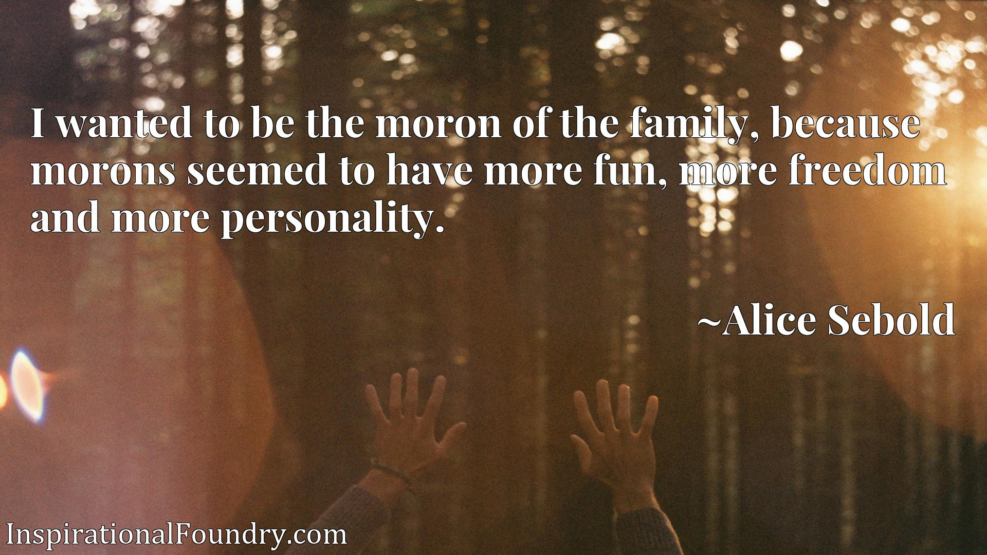 I wanted to be the moron of the family, because morons seemed to have more fun, more freedom and more personality.