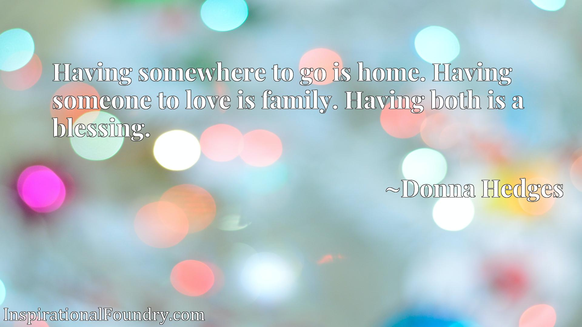 Having somewhere to go is home. Having someone to love is family. Having both is a blessing.