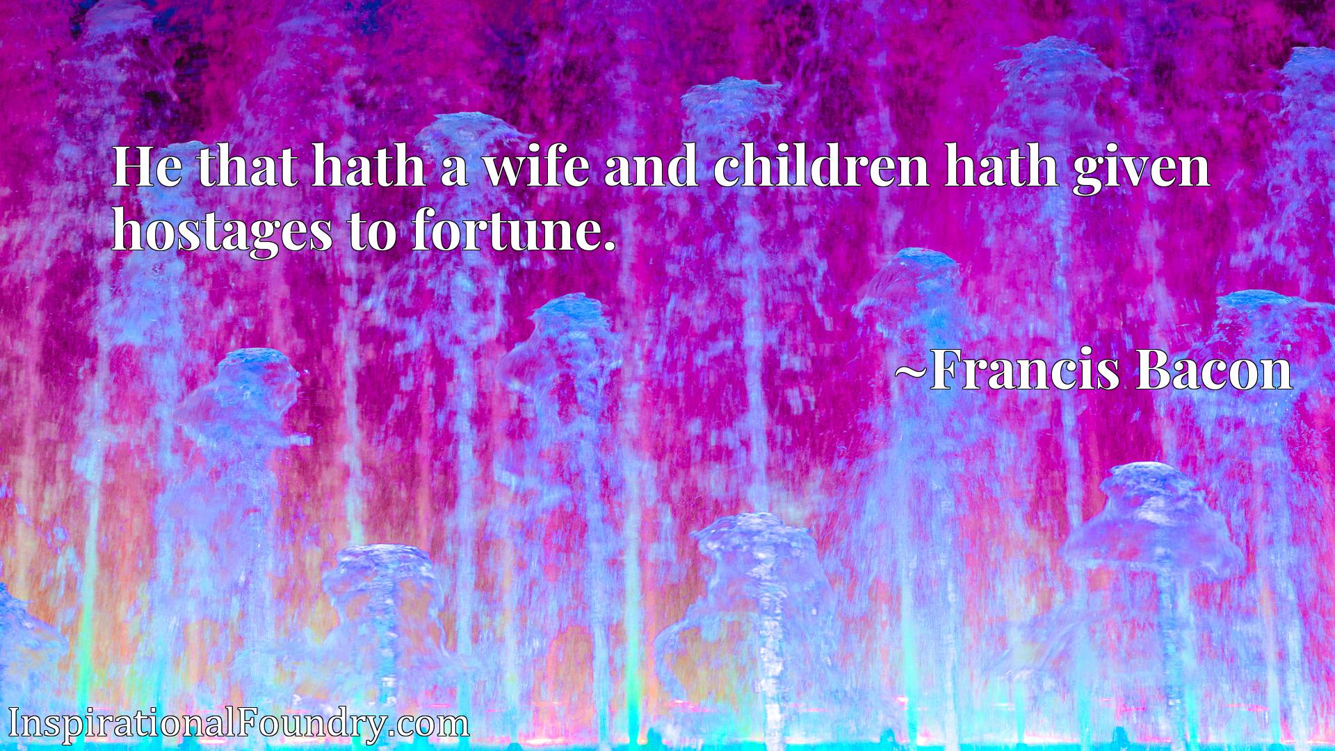 He that hath a wife and children hath given hostages to fortune.