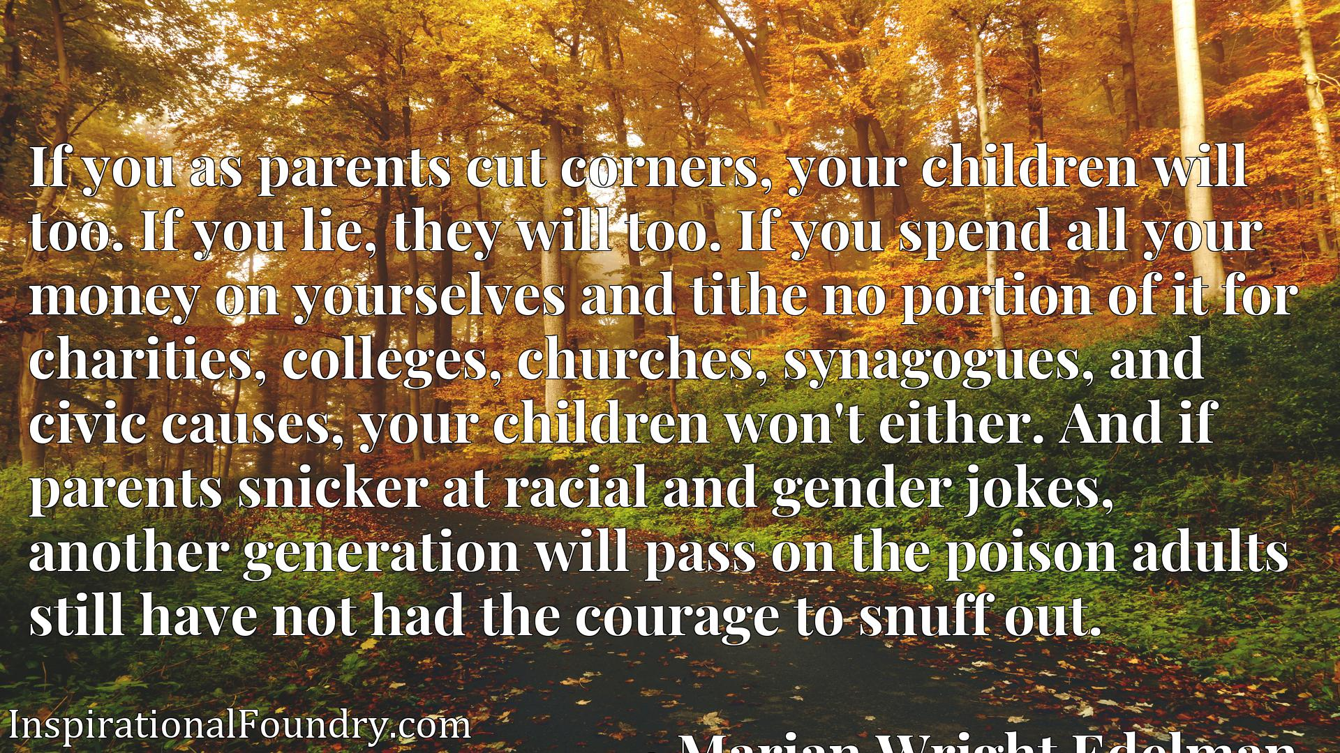 If you as parents cut corners, your children will too. If you lie, they will too. If you spend all your money on yourselves and tithe no portion of it for charities, colleges, churches, synagogues, and civic causes, your children won't either. And if parents snicker at racial and gender jokes, another generation will pass on the poison adults still have not had the courage to snuff out.